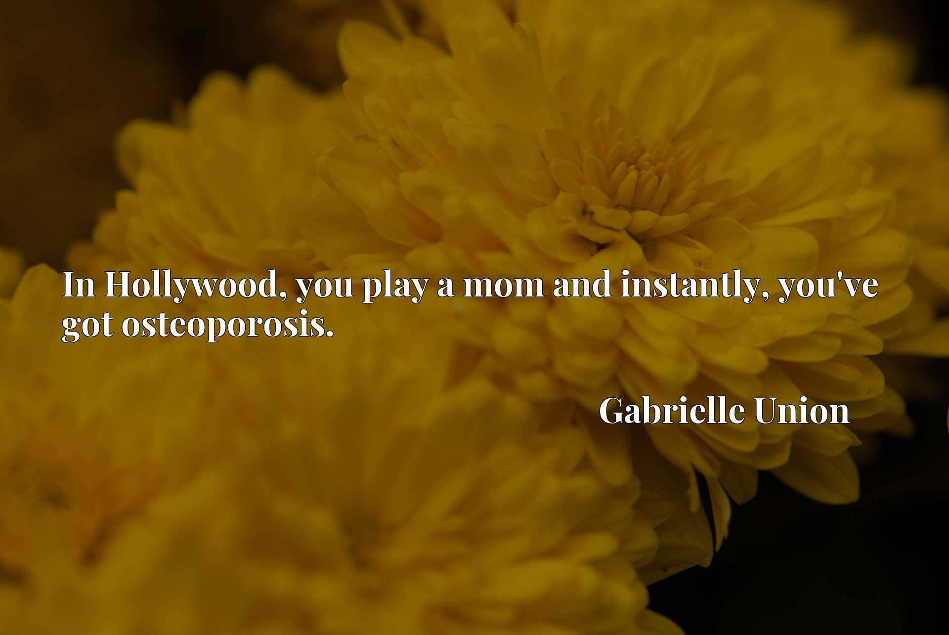 Quote Picture :In Hollywood, you play a mom and instantly, you've got osteoporosis.