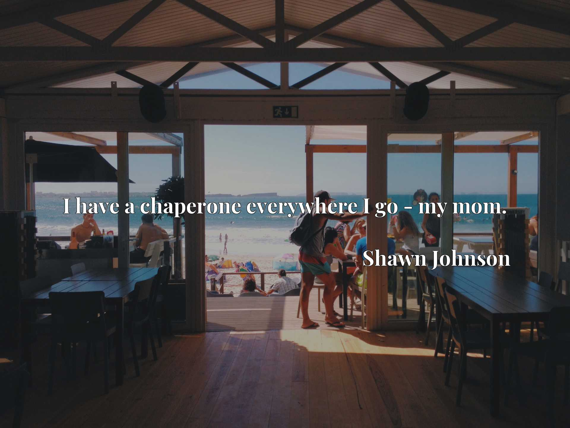 Quote Picture :I have a chaperone everywhere I go - my mom.