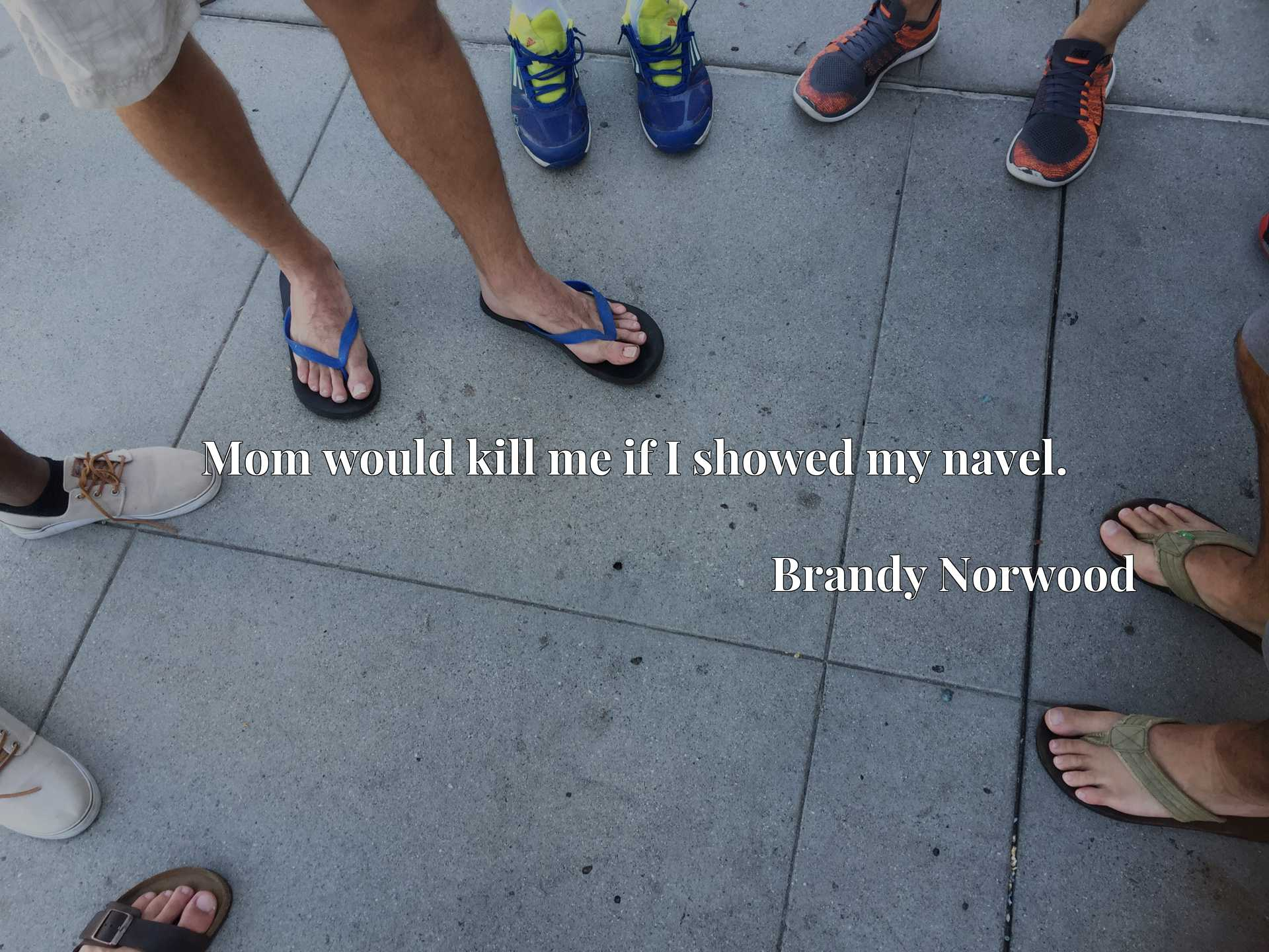 Quote Picture :Mom would kill me if I showed my navel.