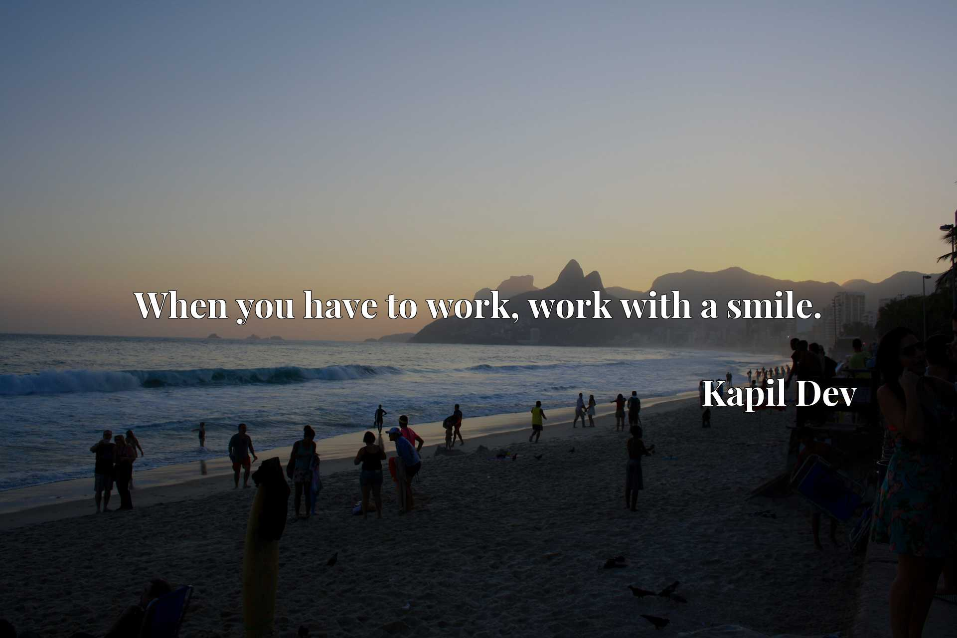 Quote Picture :When you have to work, work with a smile.