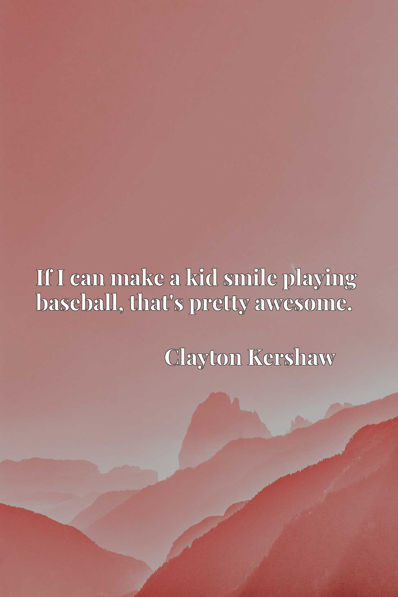 Quote Picture :If I can make a kid smile playing baseball, that's pretty awesome.