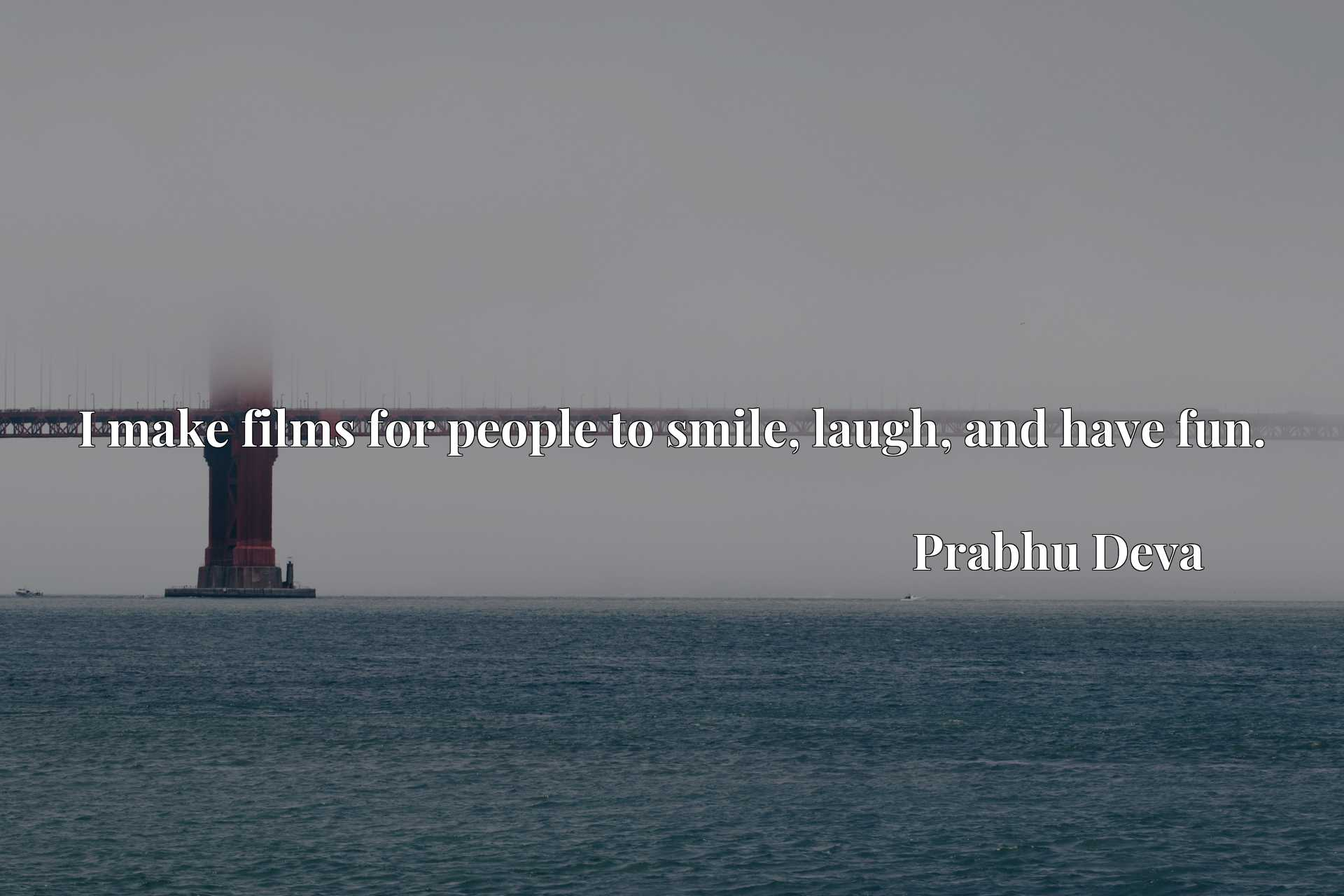 Quote Picture :I make films for people to smile, laugh, and have fun.