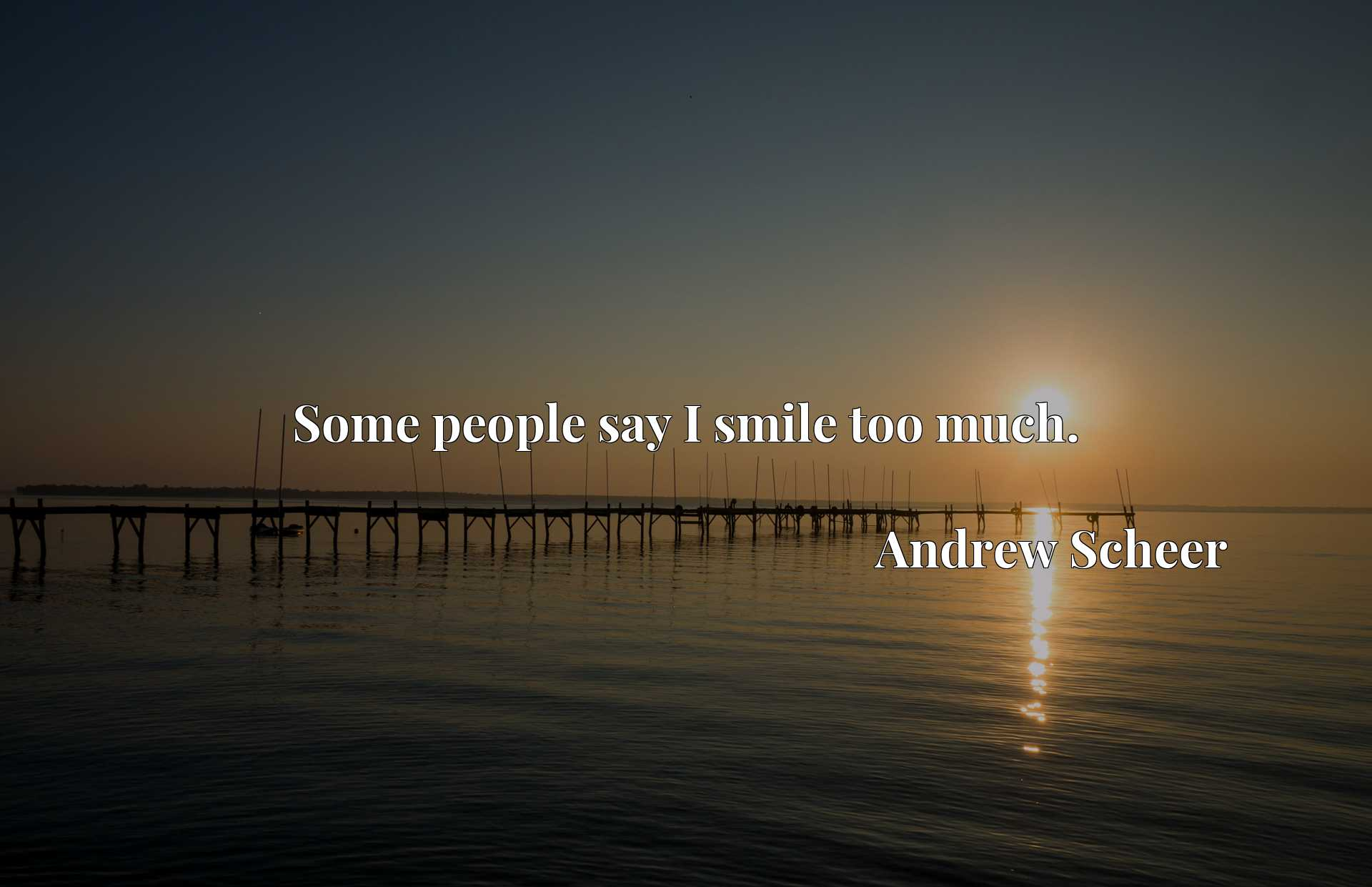 Quote Picture :Some people say I smile too much.