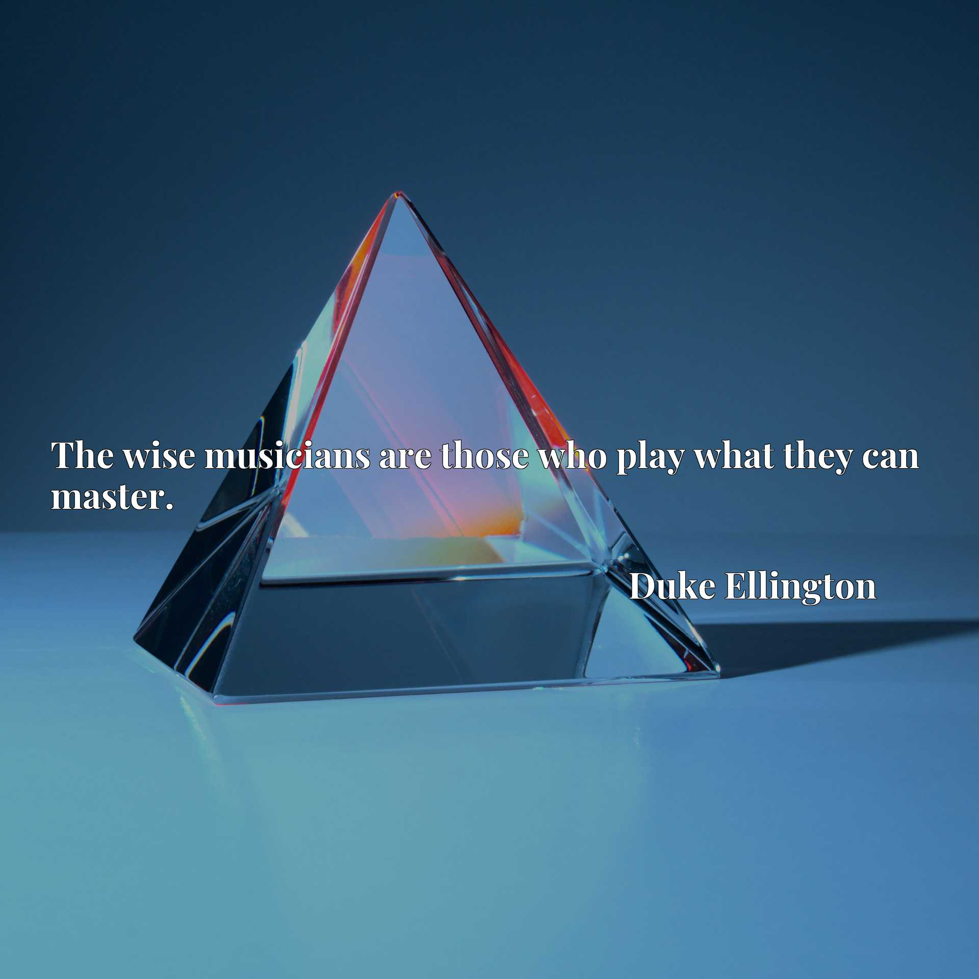 Quote Picture :The wise musicians are those who play what they can master.