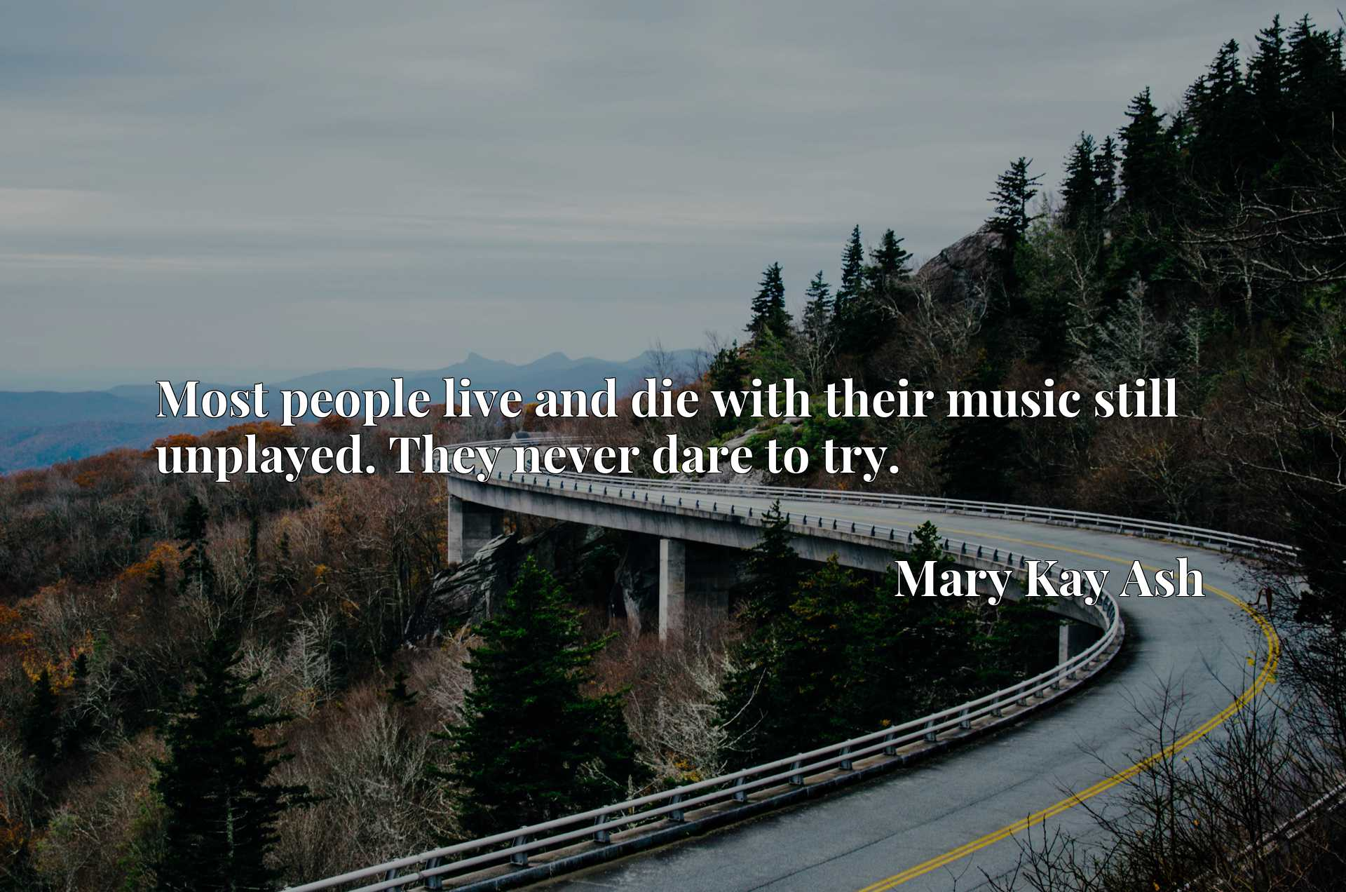 Quote Picture :Most people live and die with their music still unplayed. They never dare to try.
