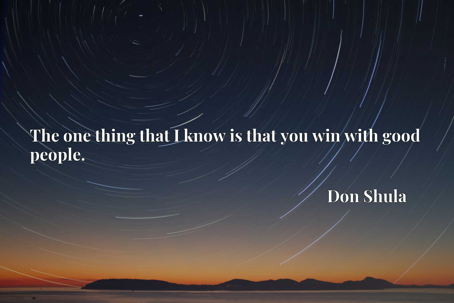 Quote Picture :The one thing that I know is that you win with good people.