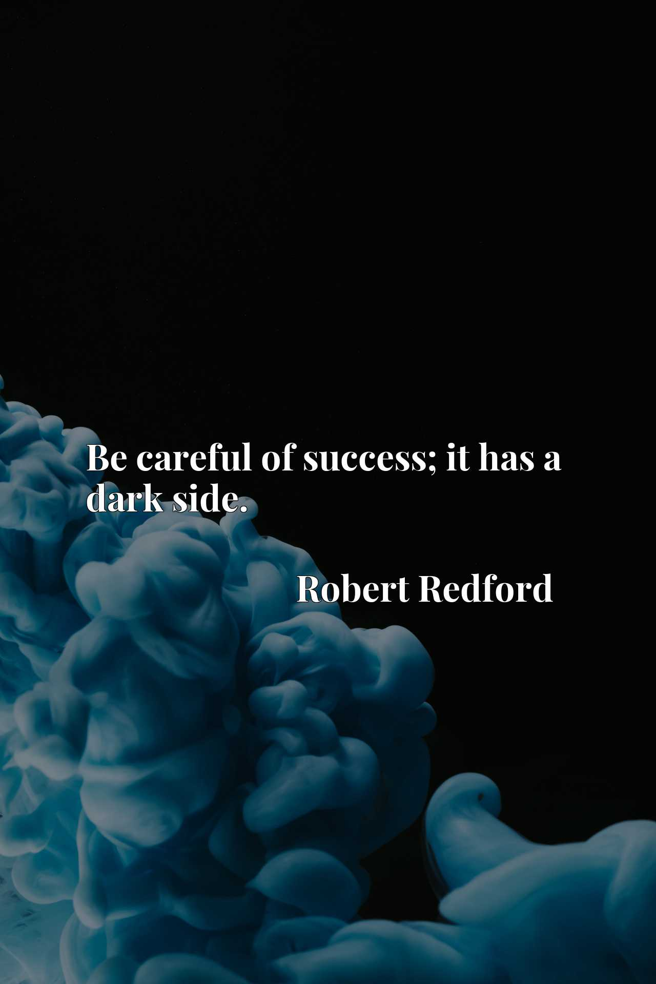 Quote Picture :Be careful of success; it has a dark side.