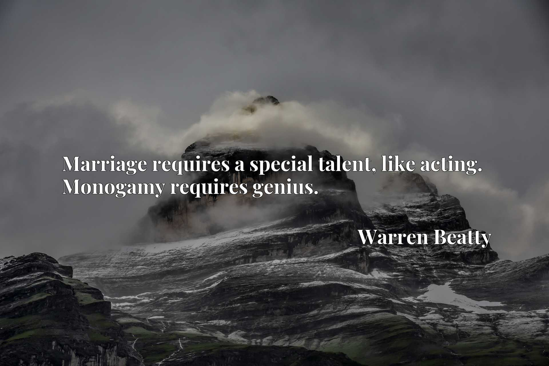 Quote Picture :Marriage requires a special talent, like acting. Monogamy requires genius.