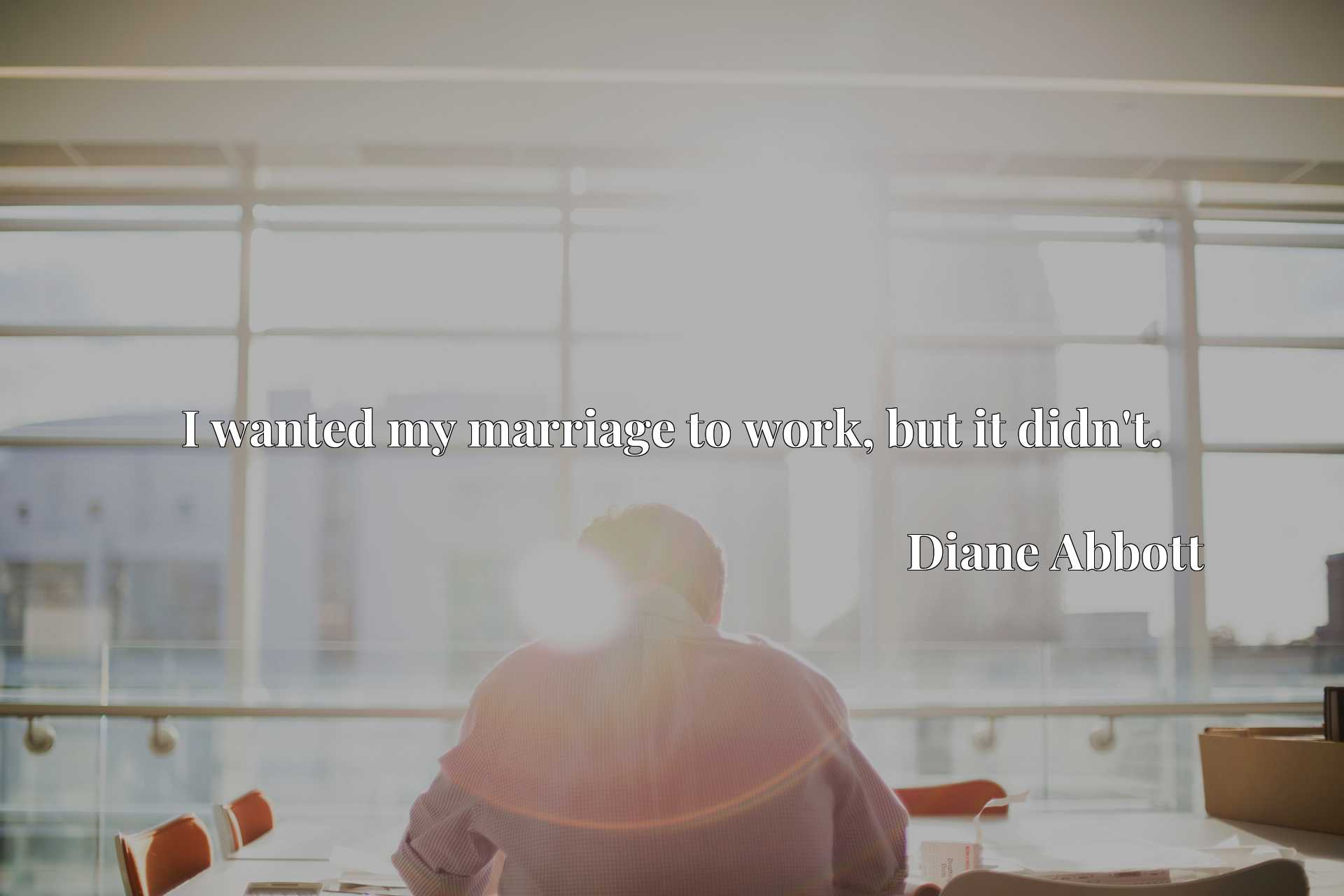 Quote Picture :I wanted my marriage to work, but it didn't.