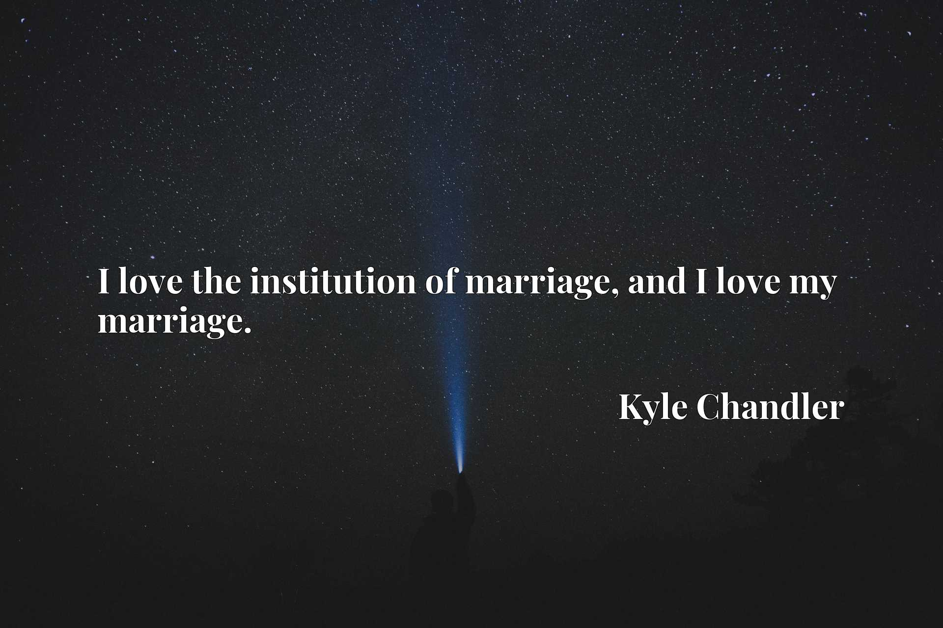 Quote Picture :I love the institution of marriage, and I love my marriage.
