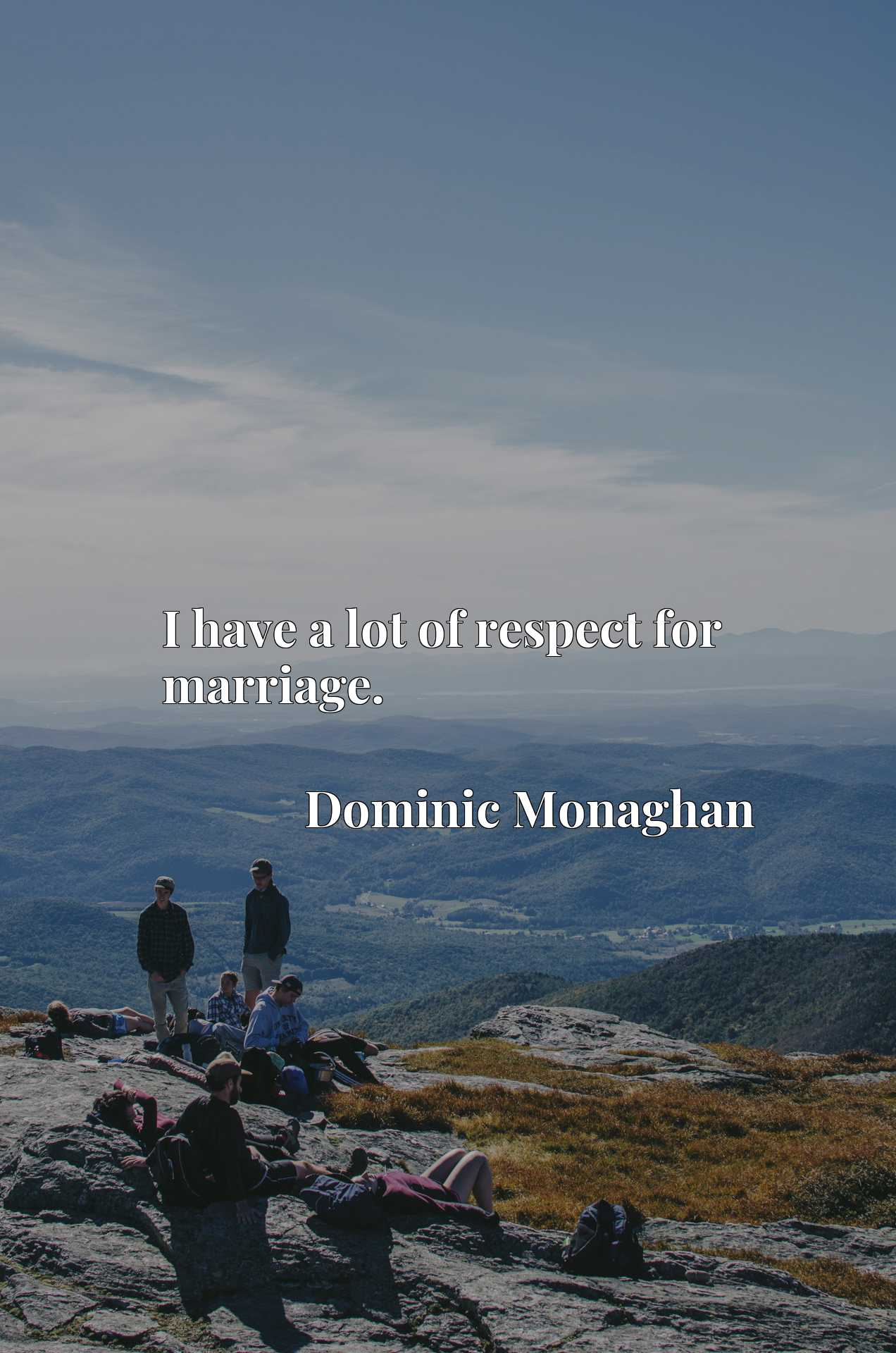 Quote Picture :I have a lot of respect for marriage.