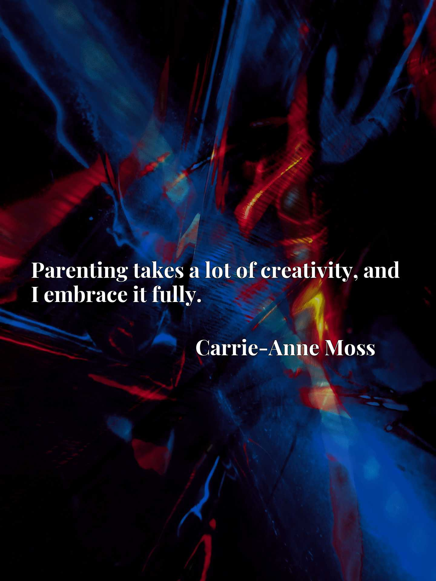 Quote Picture :Parenting takes a lot of creativity, and I embrace it fully.