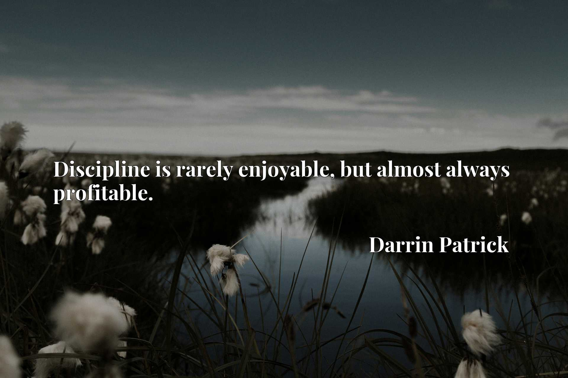 Quote Picture :Discipline is rarely enjoyable, but almost always profitable.