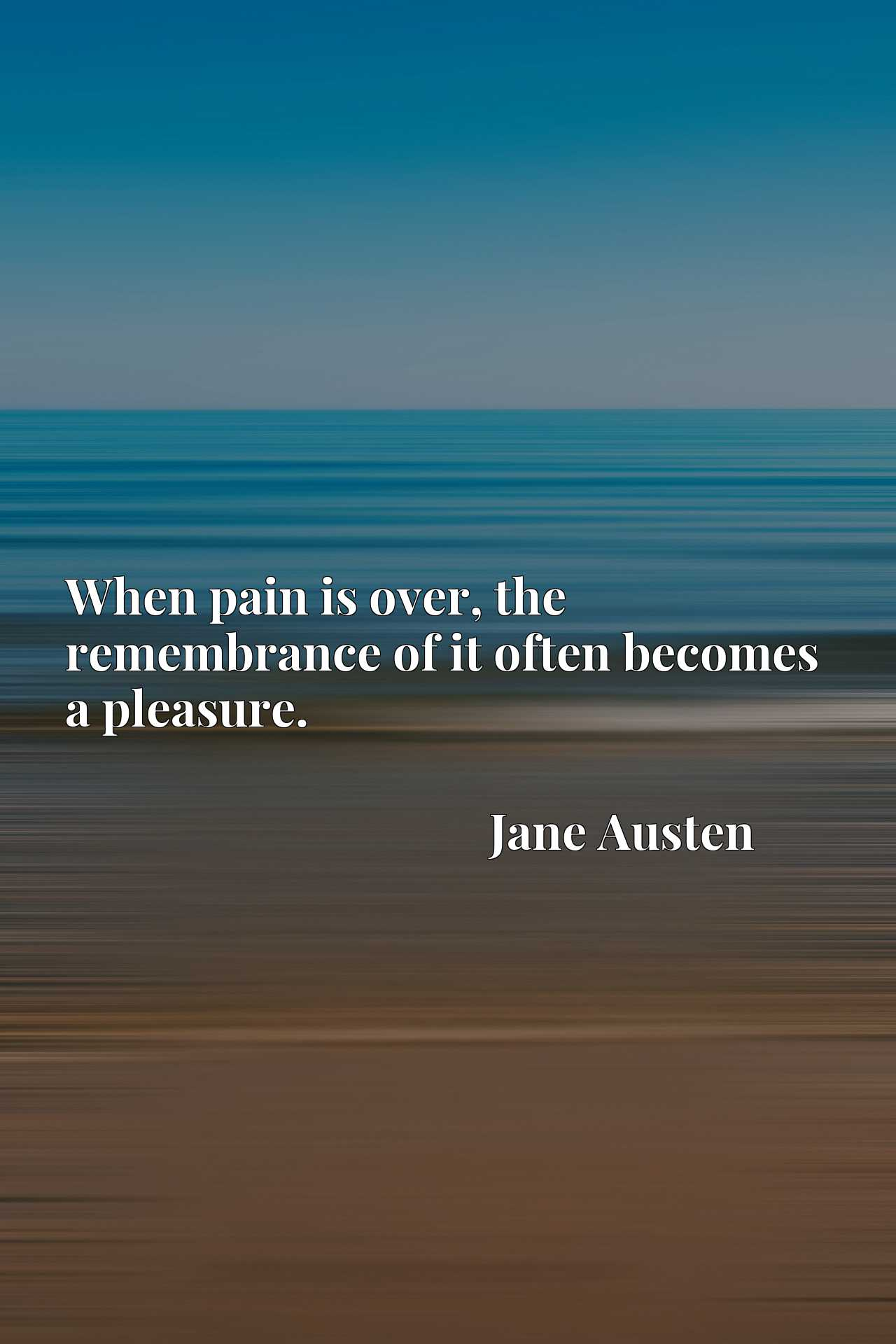 Quote Picture :When pain is over, the remembrance of it often becomes a pleasure.