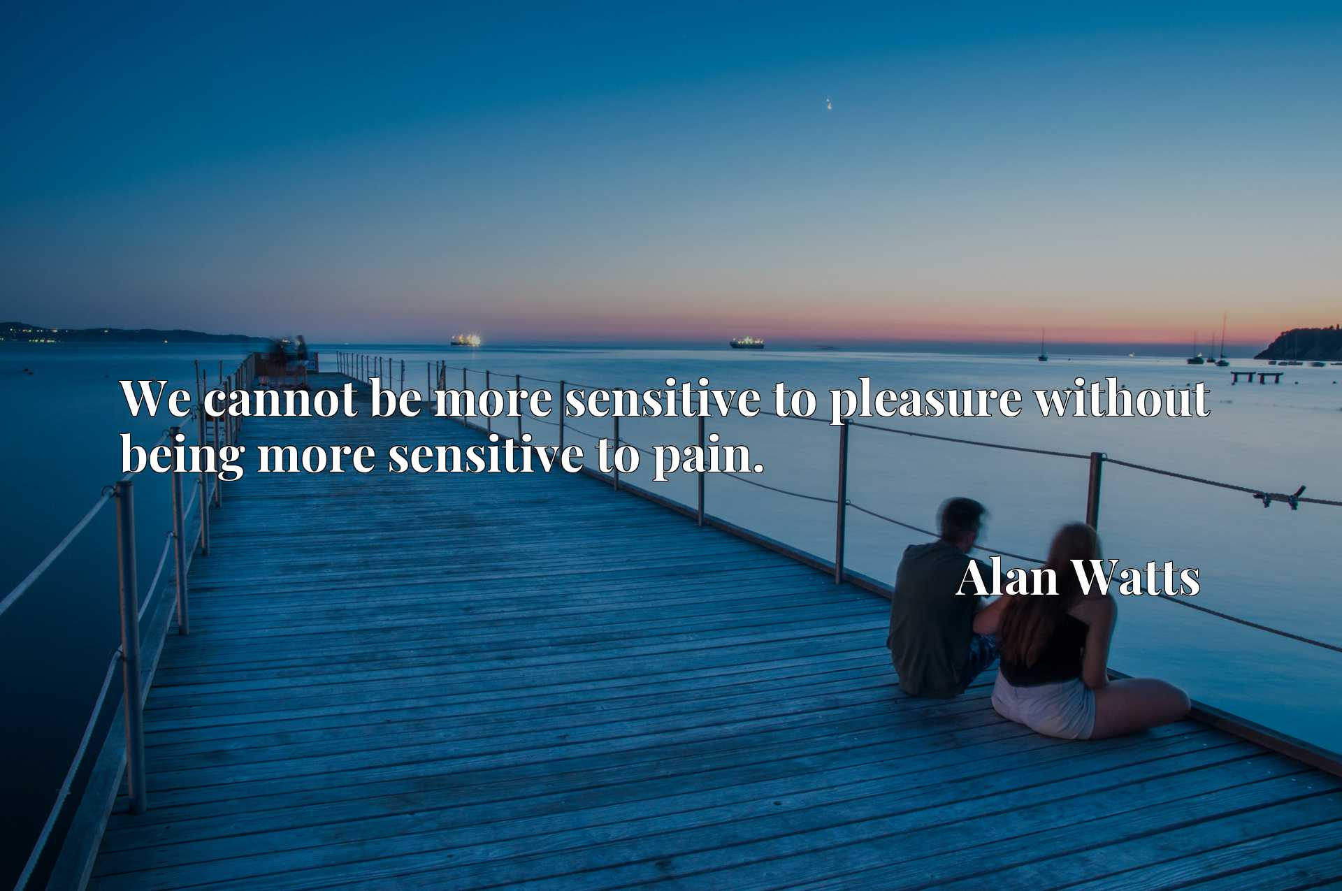 Quote Picture :We cannot be more sensitive to pleasure without being more sensitive to pain.