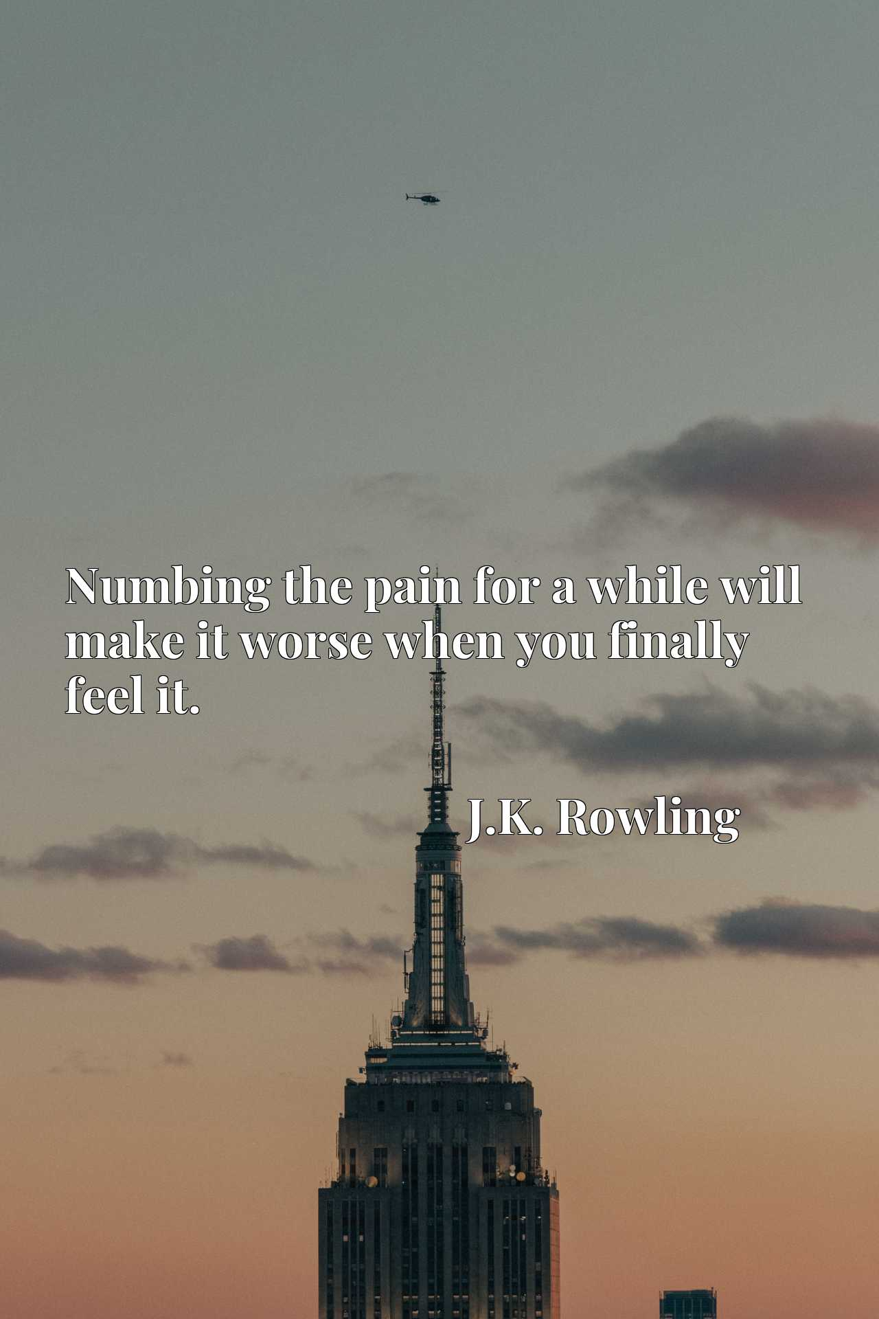 Quote Picture :Numbing the pain for a while will make it worse when you finally feel it.
