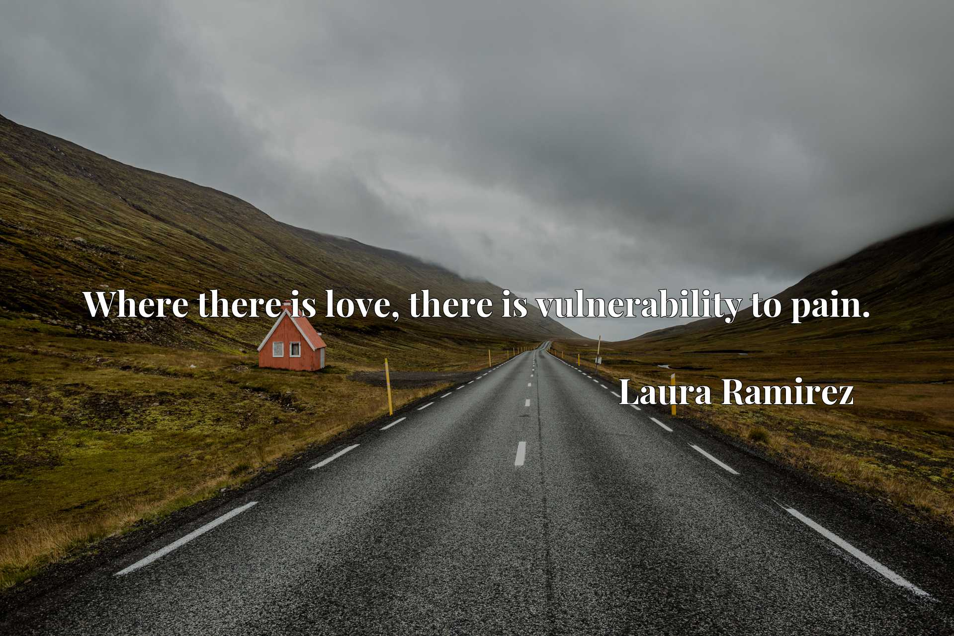 Quote Picture :Where there is love, there is vulnerability to pain.