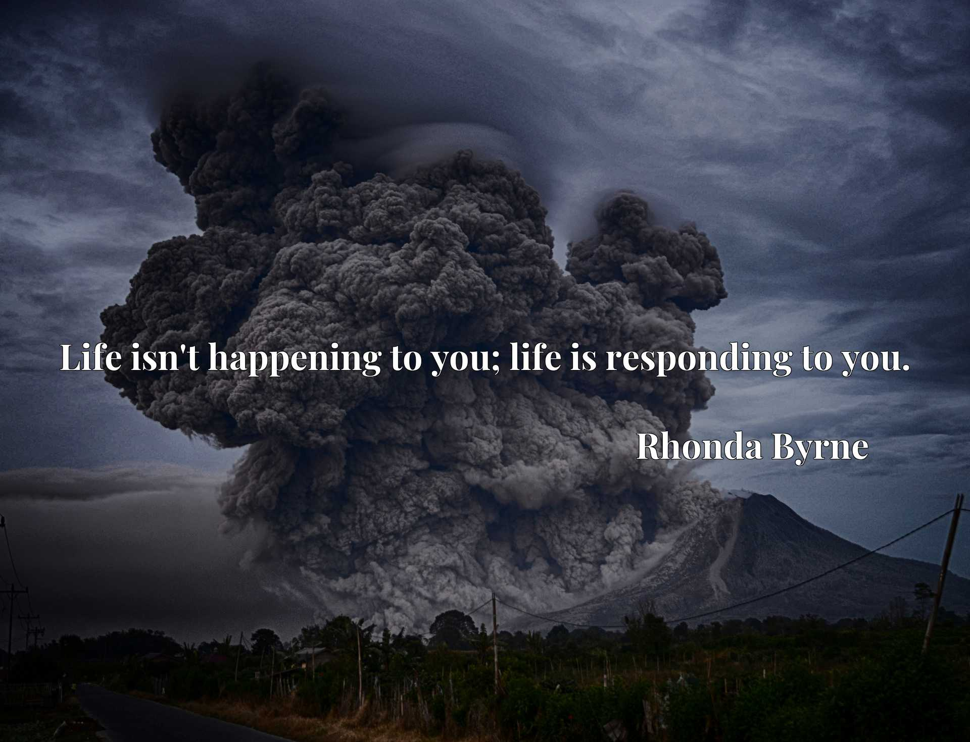 Quote Picture :Life isn't happening to you; life is responding to you.