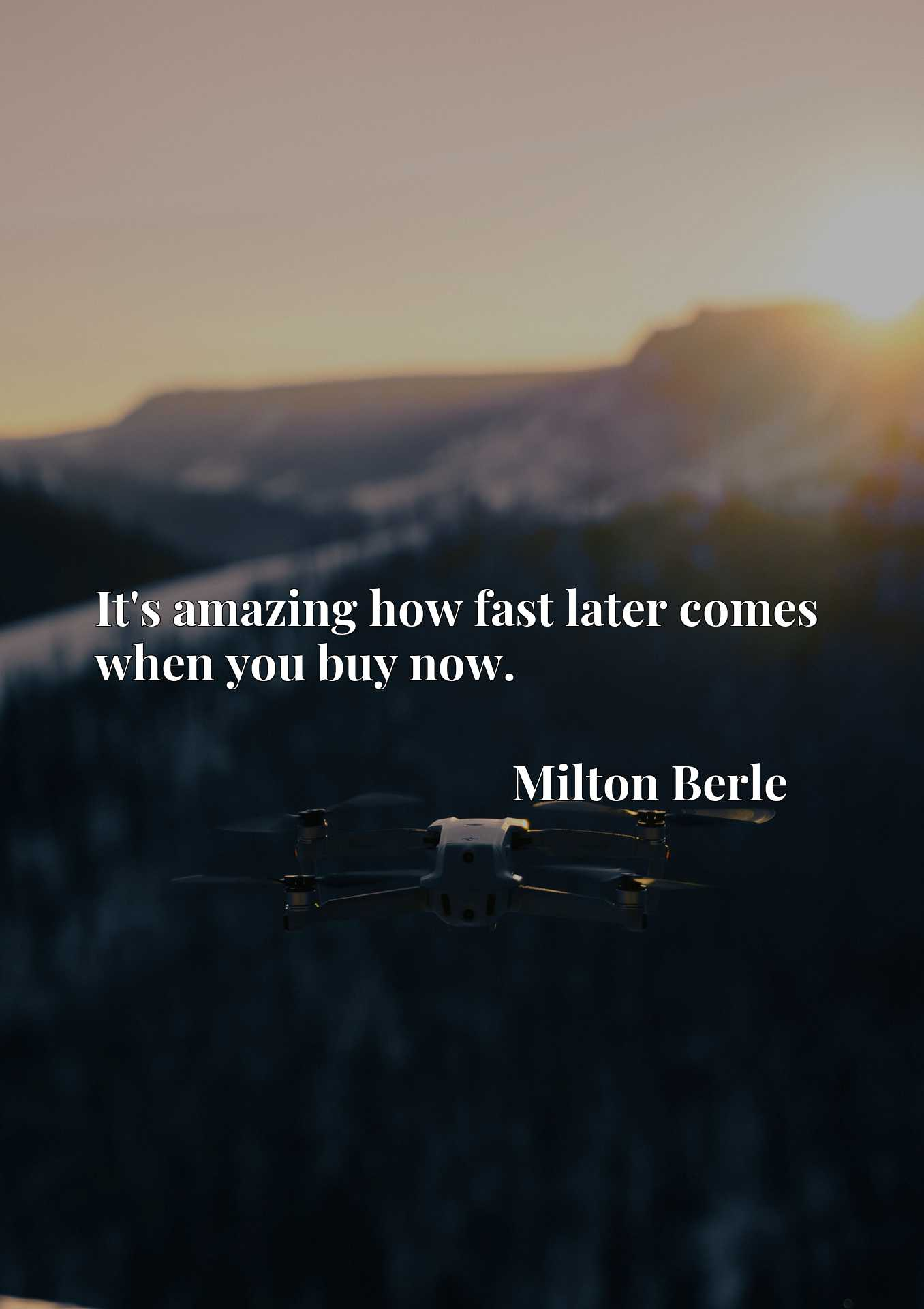 Quote Picture :It's amazing how fast later comes when you buy now.