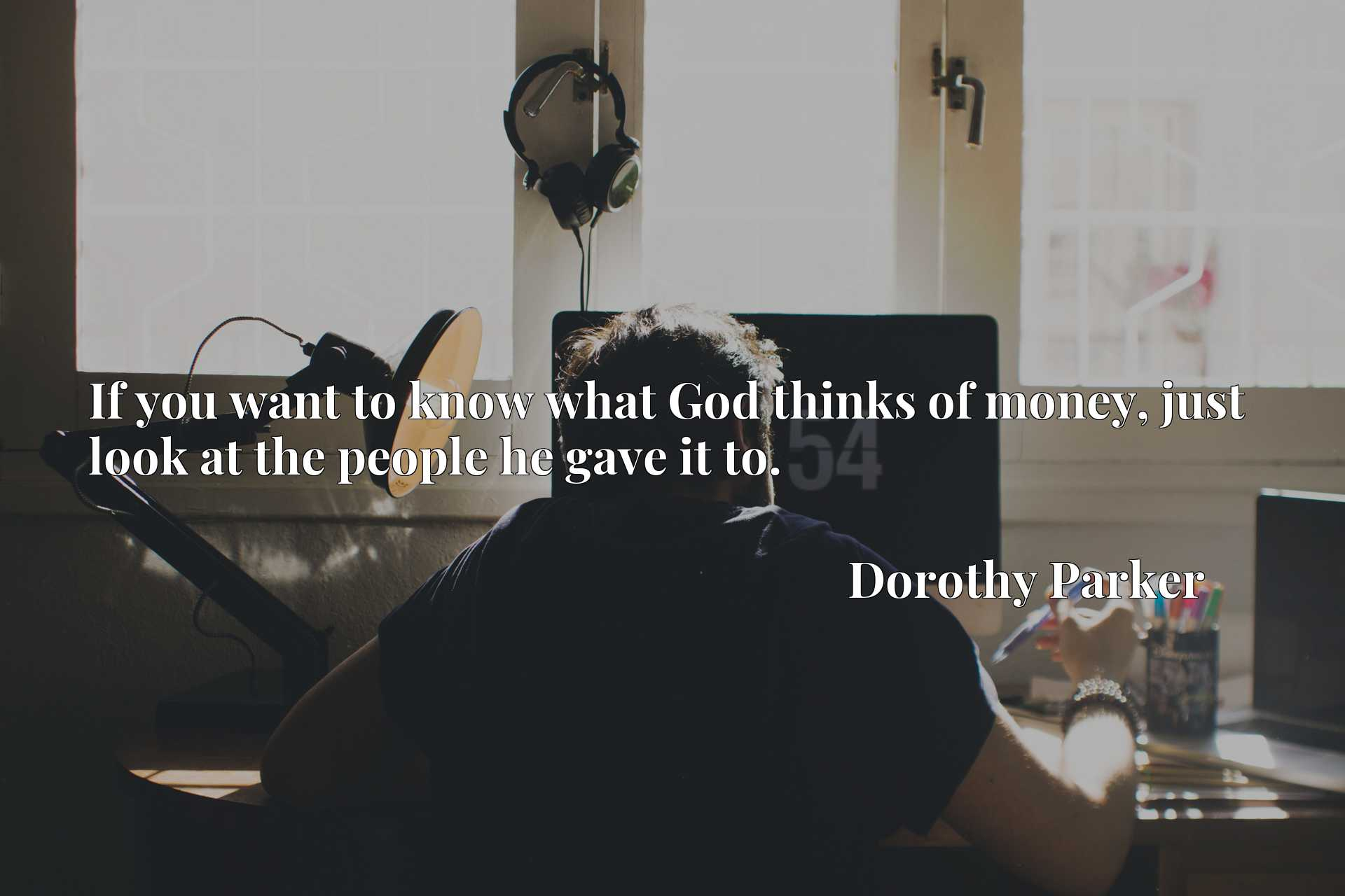Quote Picture :If you want to know what God thinks of money, just look at the people he gave it to.