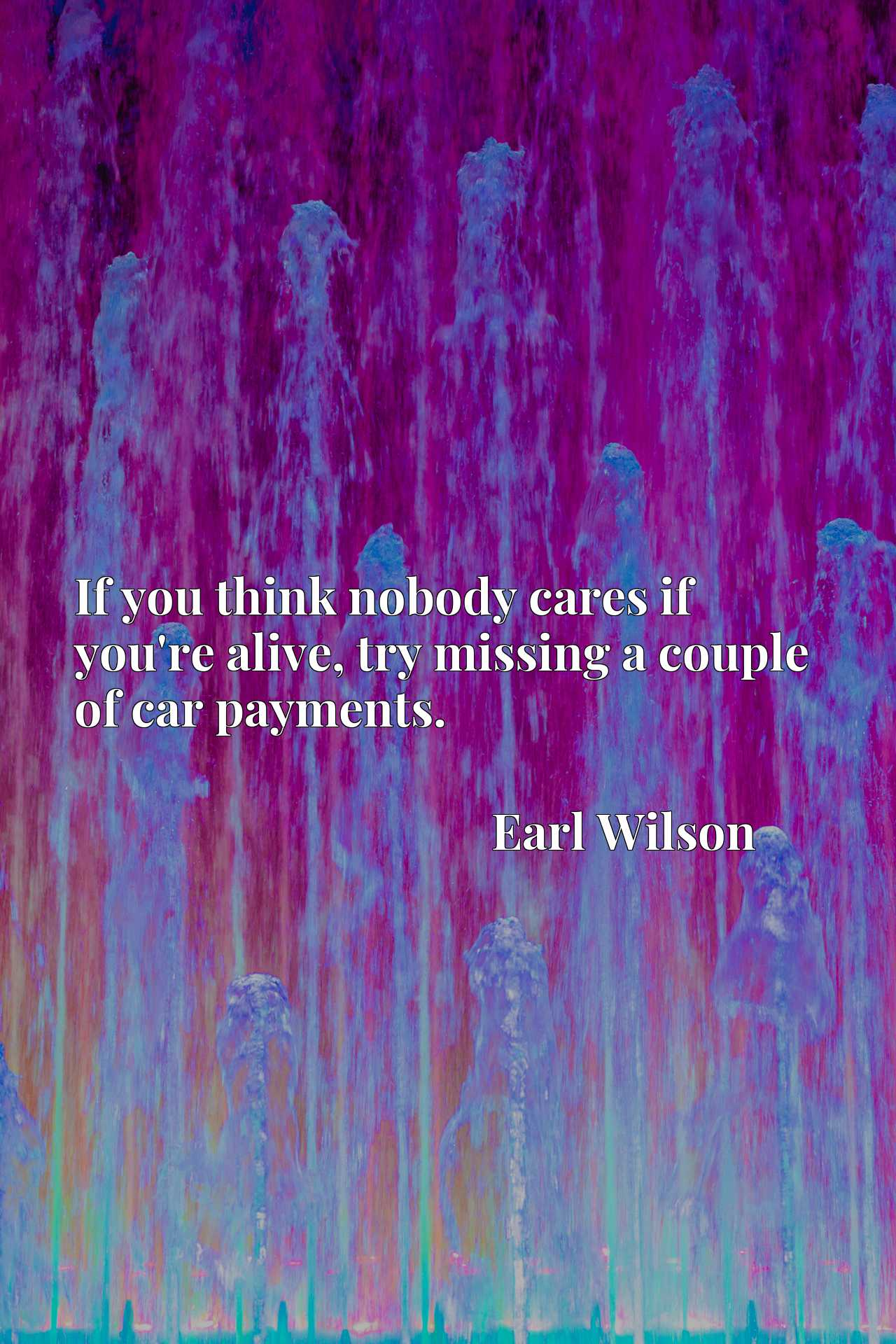 Quote Picture :If you think nobody cares if you're alive, try missing a couple of car payments.