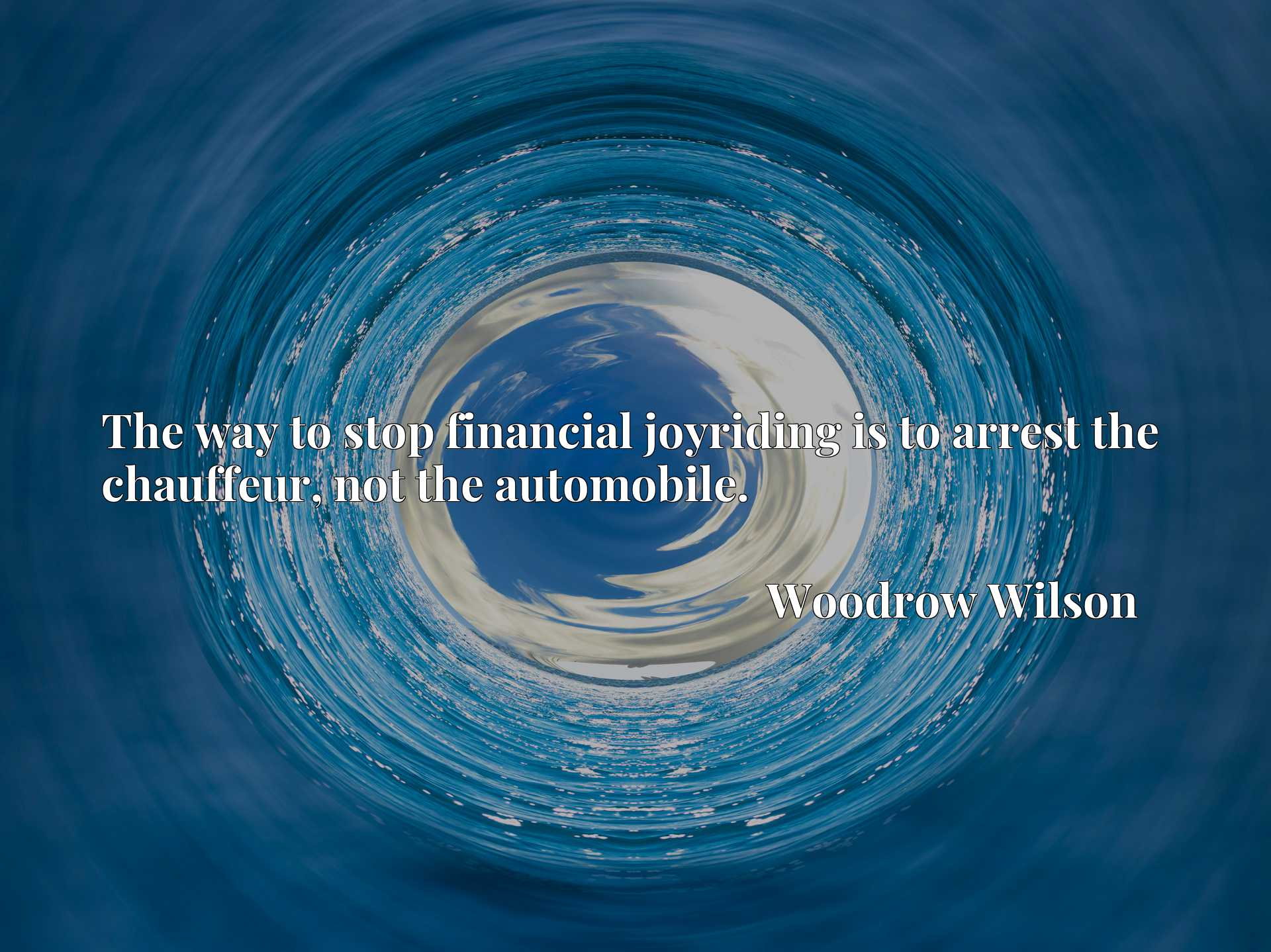 Quote Picture :The way to stop financial joyriding is to arrest the chauffeur, not the automobile.