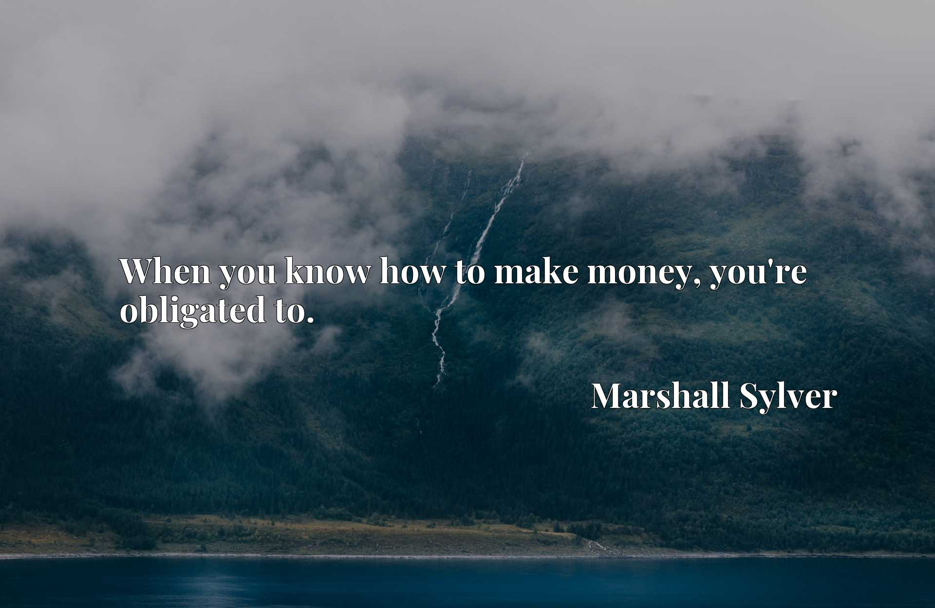 Quote Picture :When you know how to make money, you're obligated to.