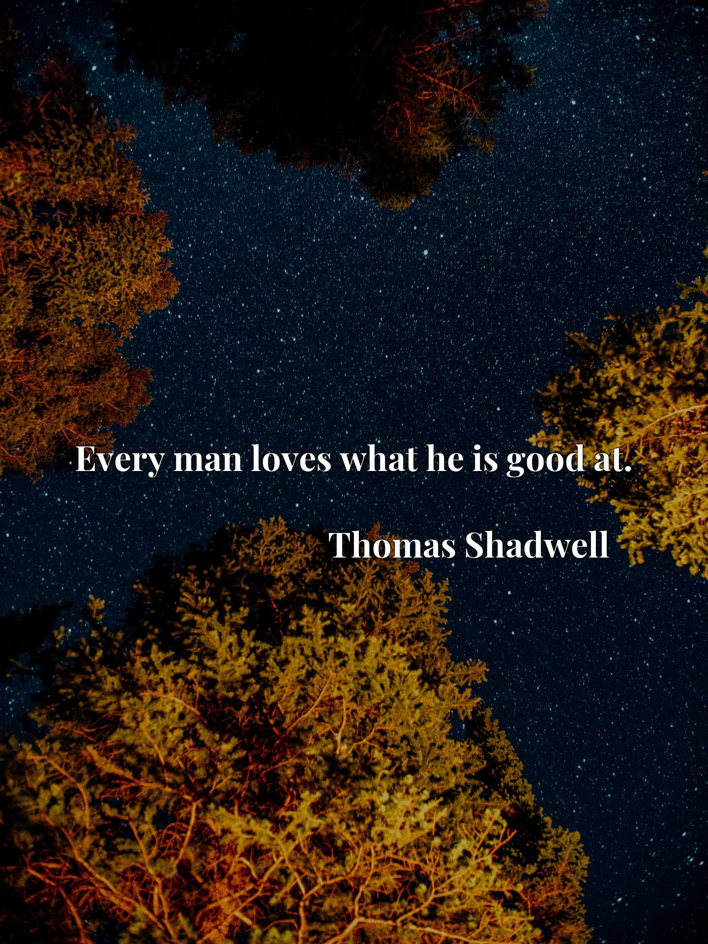 Quote Picture :Every man loves what he is good at.