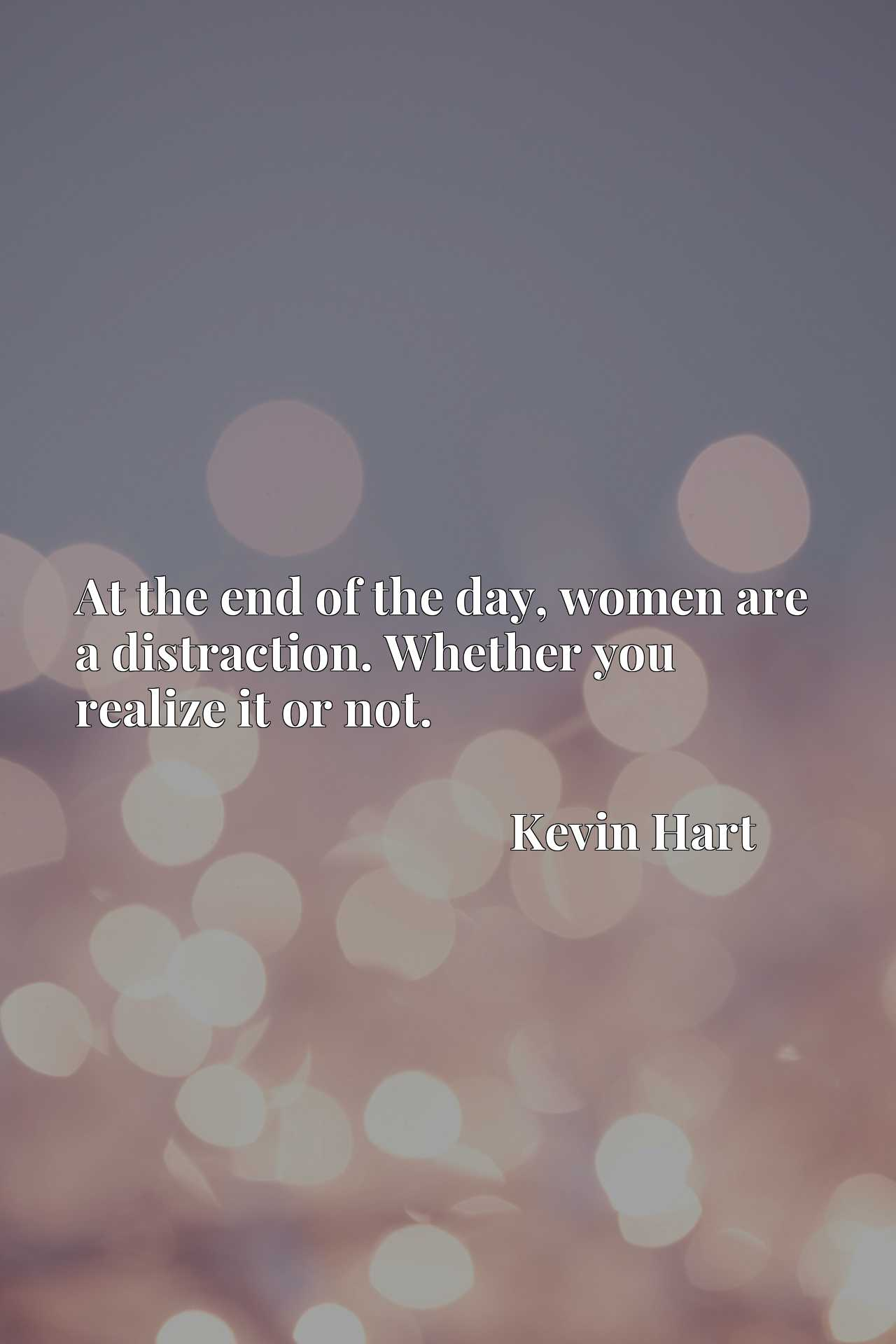 Quote Picture :At the end of the day, women are a distraction. Whether you realize it or not.
