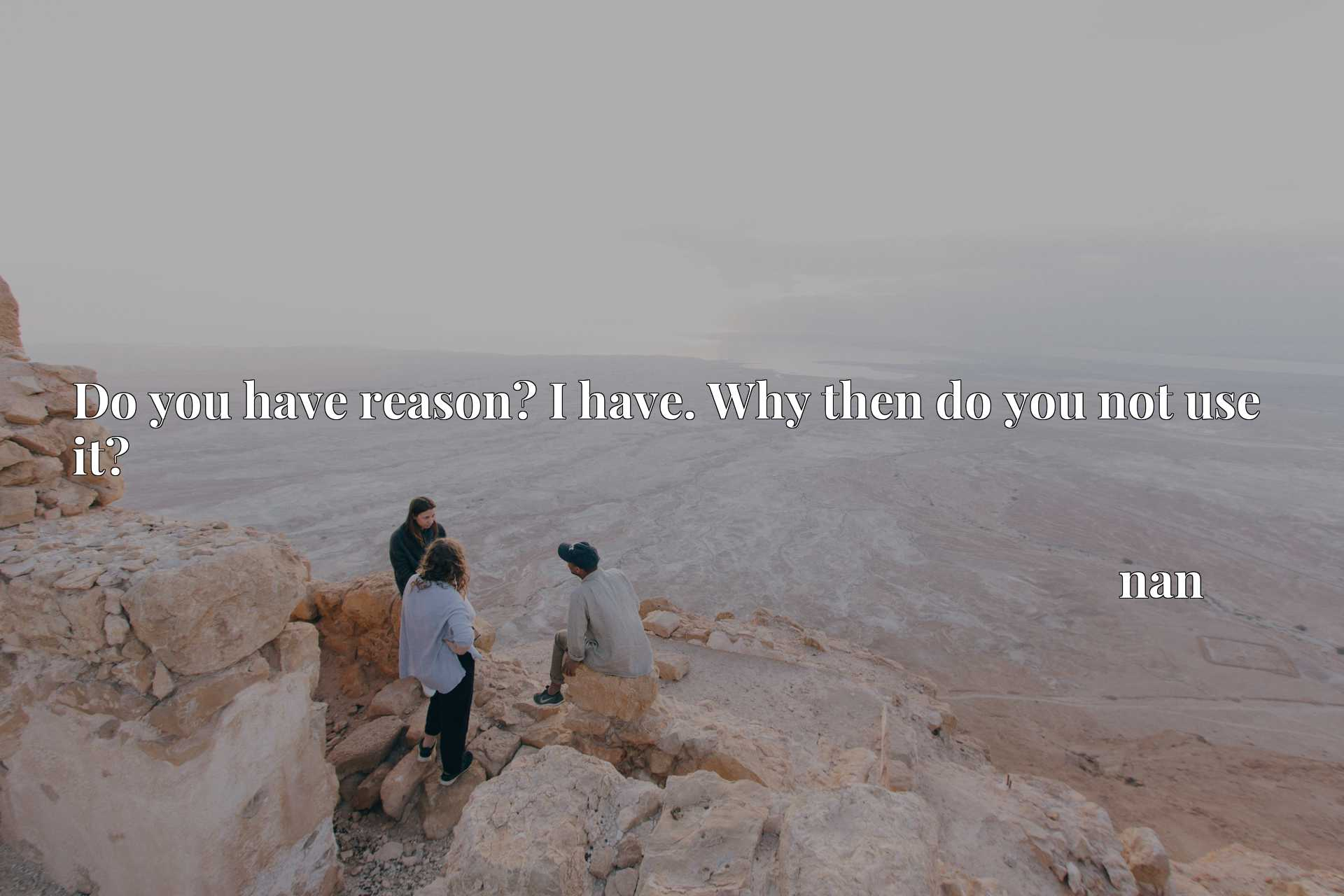 Quote Picture :Do you have reason? I have. Why then do you not use it?