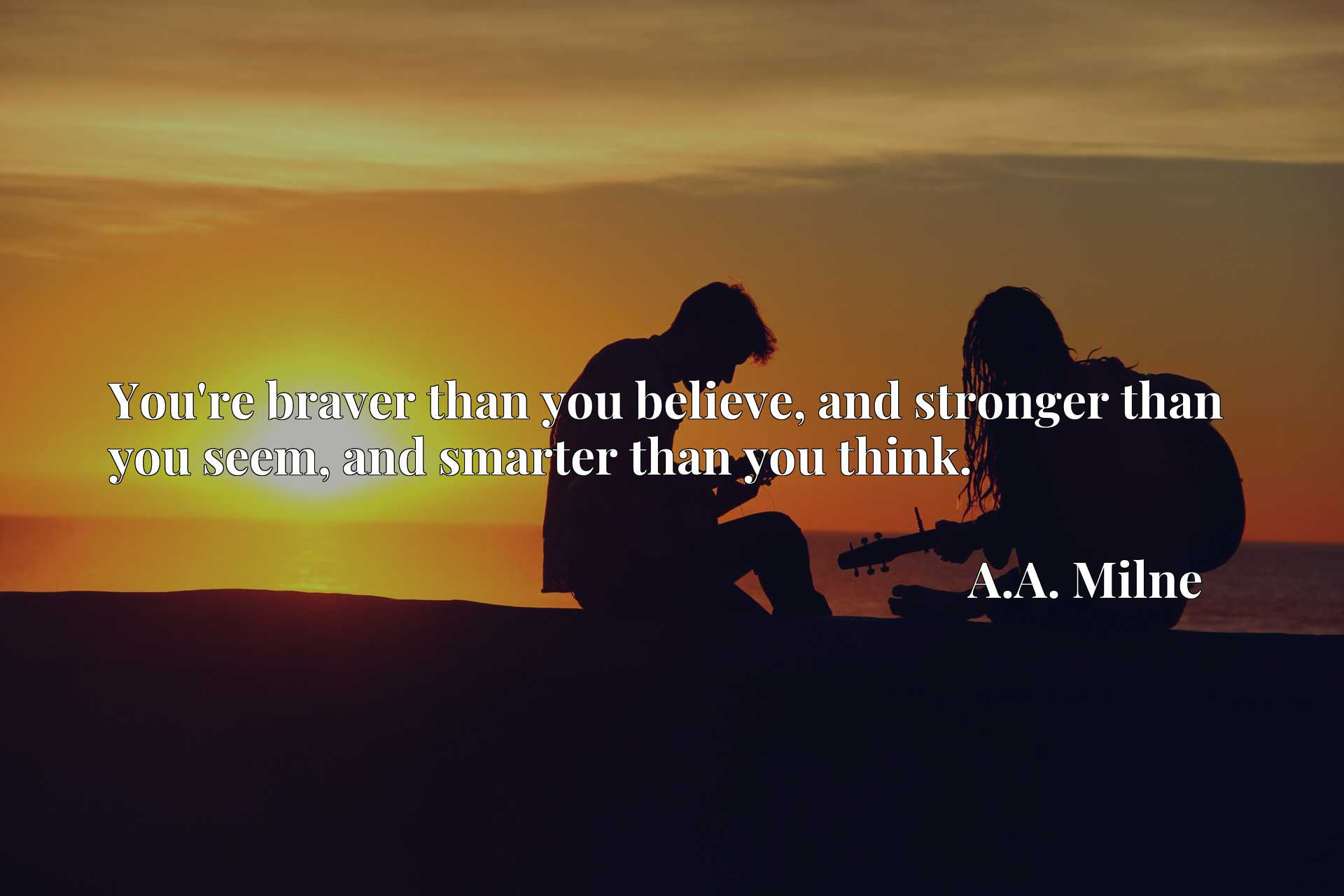 Quote Picture :You're braver than you believe, and stronger than you seem, and smarter than you think.
