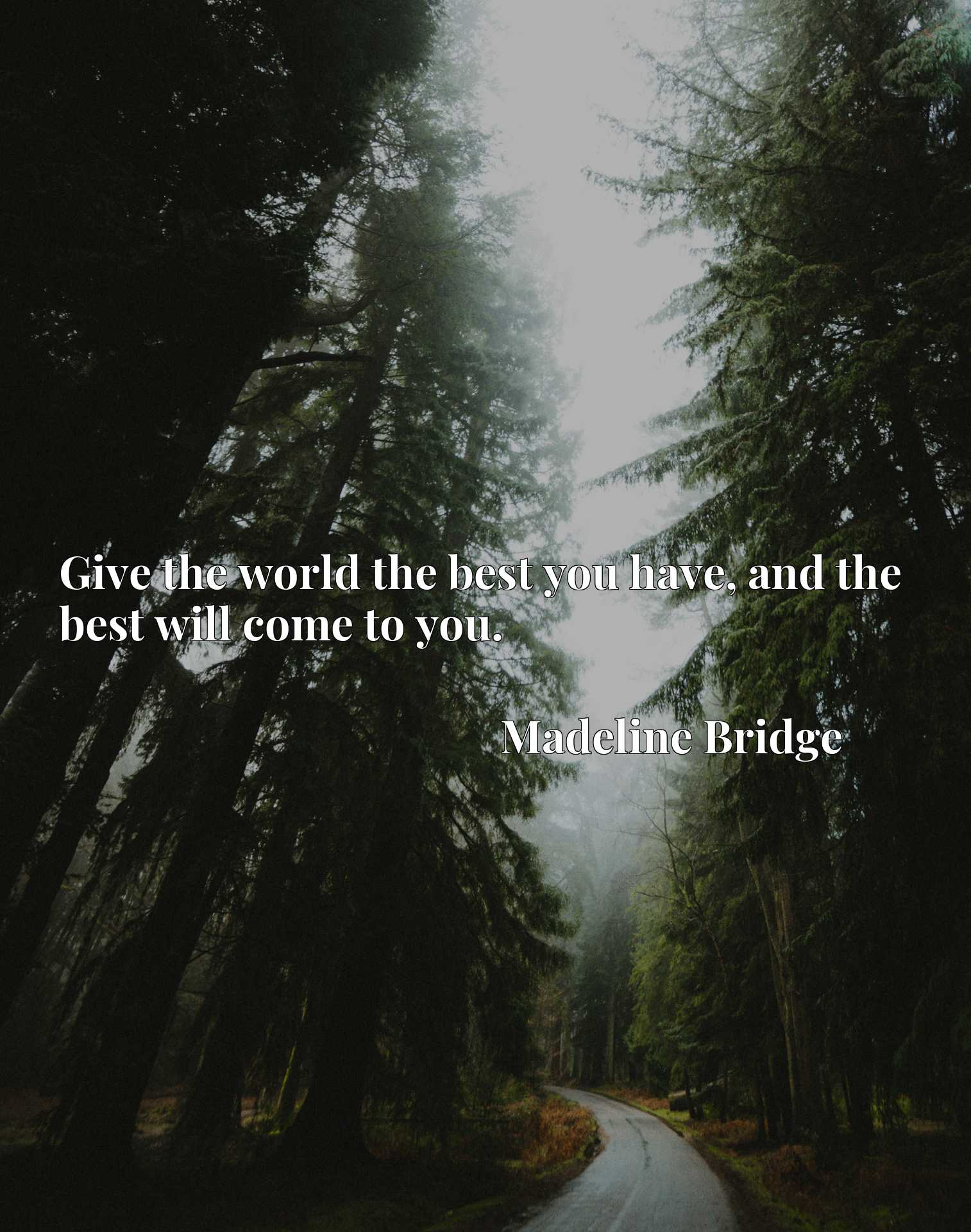 Quote Picture :Give the world the best you have, and the best will come to you.