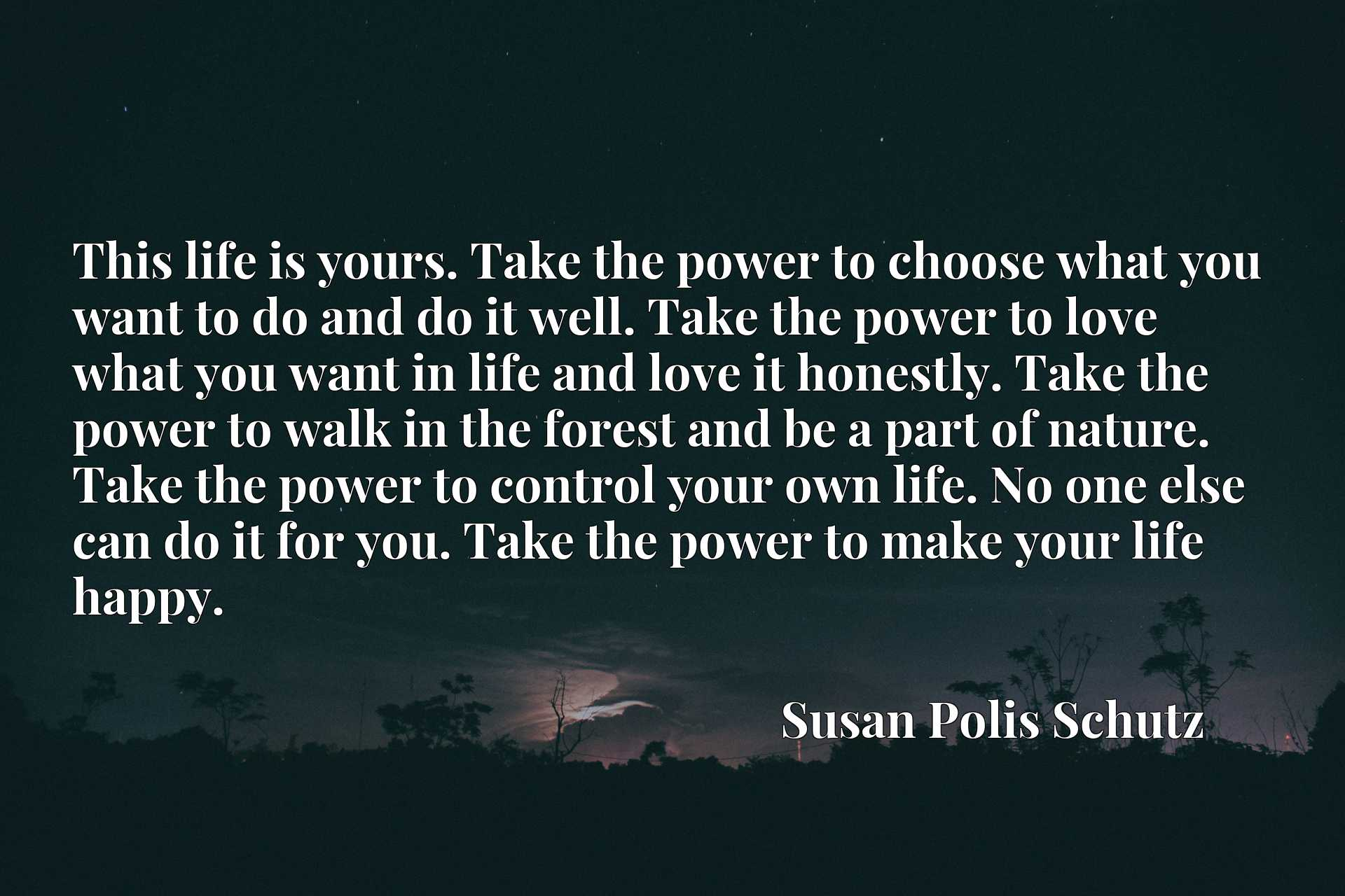 This life is yours. Take the power to choose what you want to do and do it well. Take the power to love what you want in life and love it honestly. Take the power to walk in the forest and be a part of nature. Take the power to control your own life. No one else can do it for you. Take the power to make your life happy.