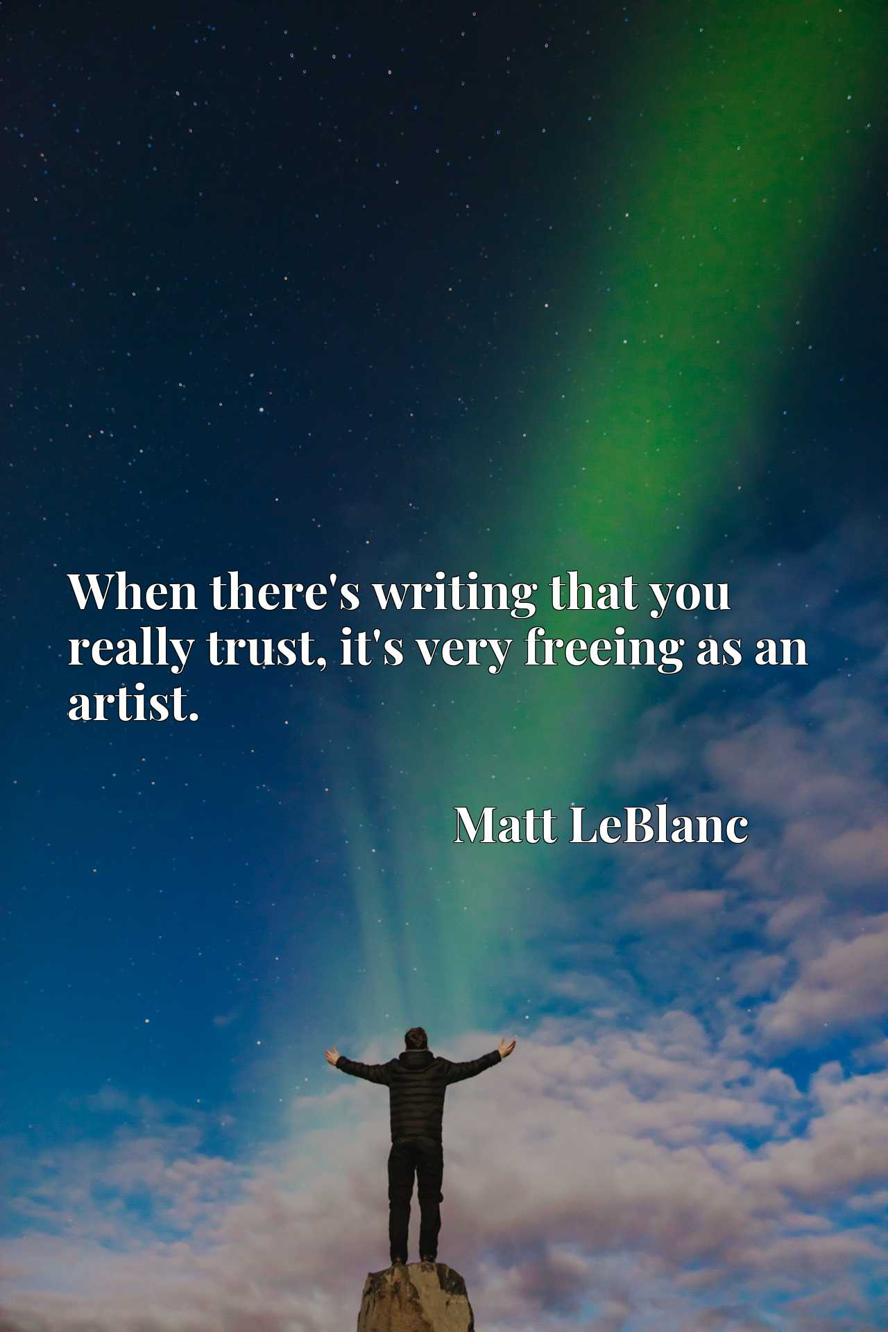 Quote Picture :When there's writing that you really trust, it's very freeing as an artist.