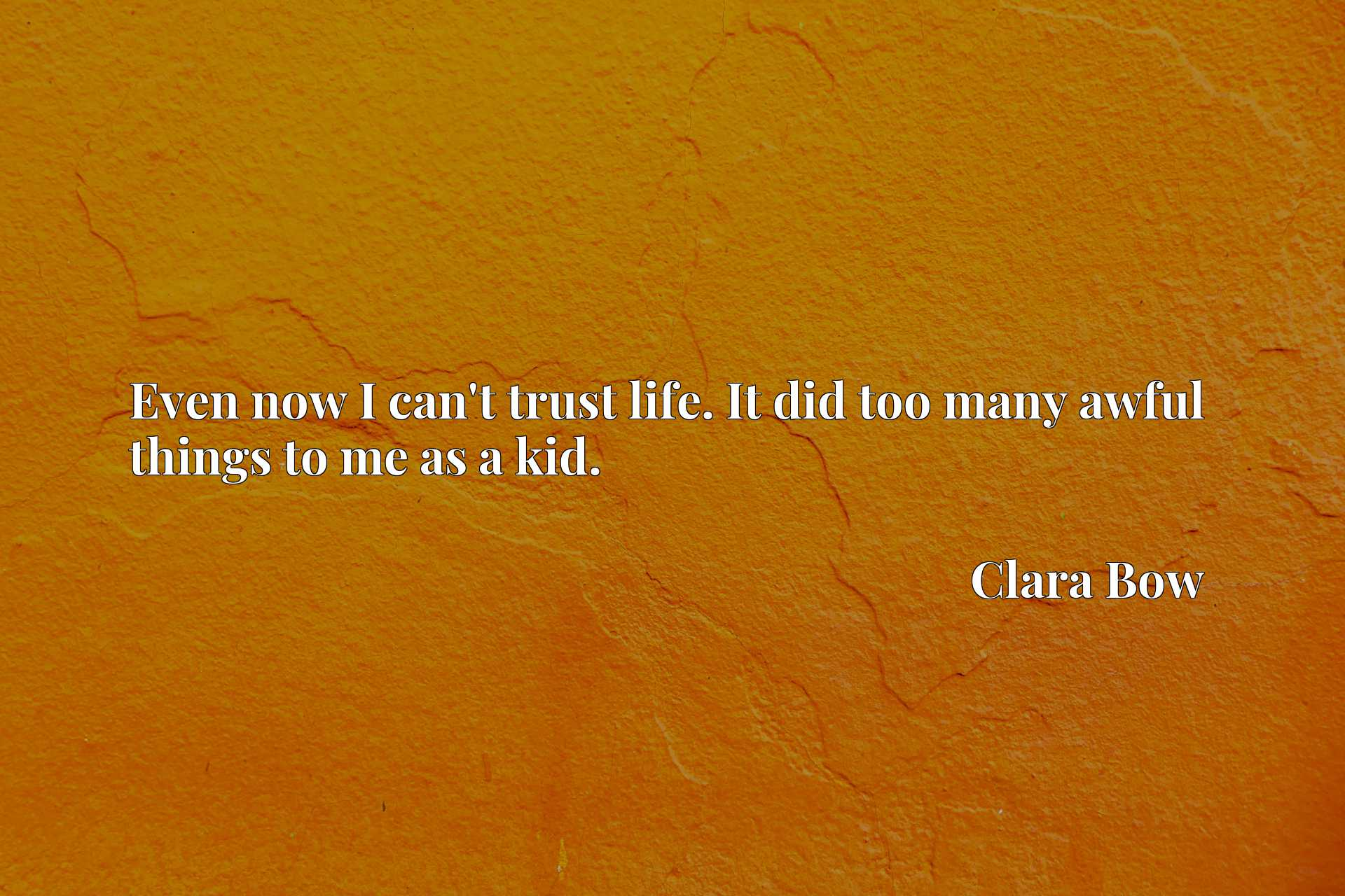 Quote Picture :Even now I can't trust life. It did too many awful things to me as a kid.