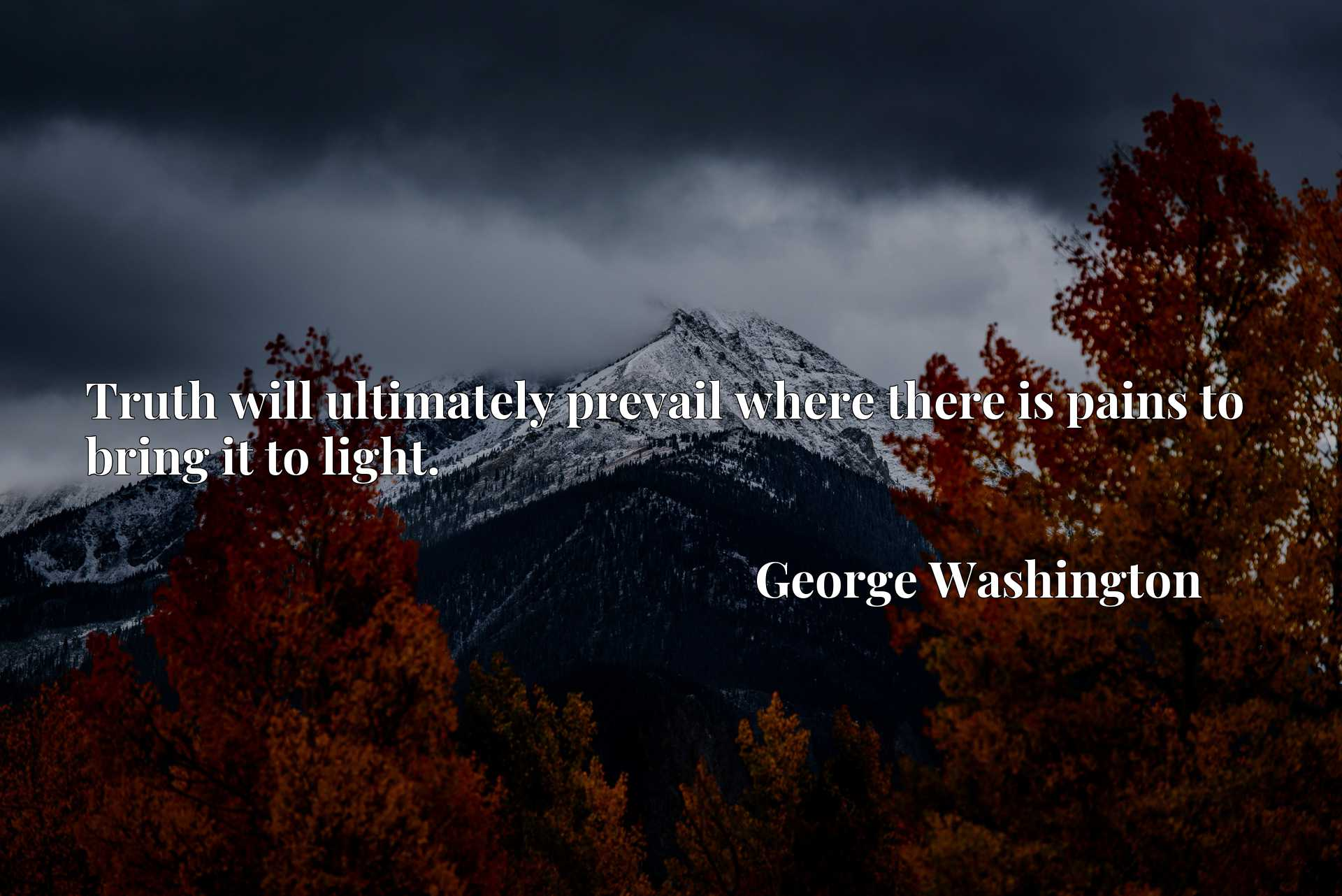 Quote Picture :Truth will ultimately prevail where there is pains to bring it to light.