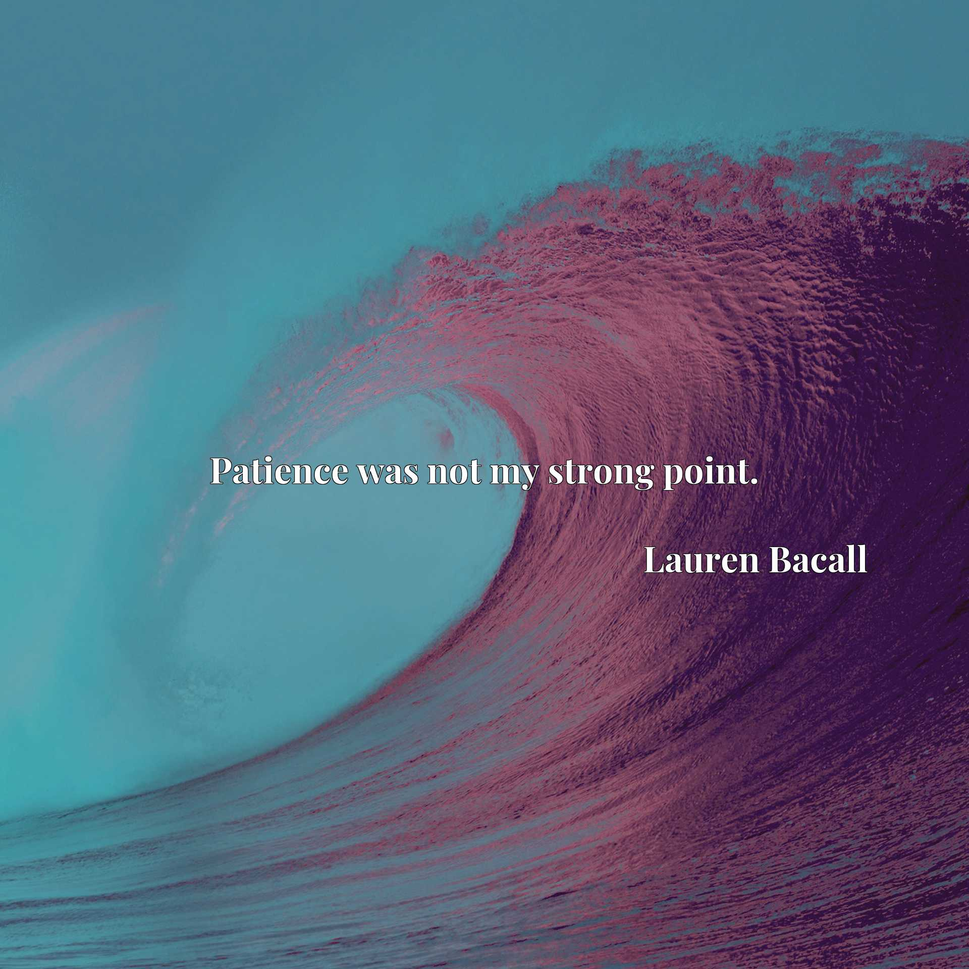 Quote Picture :Patience was not my strong point.