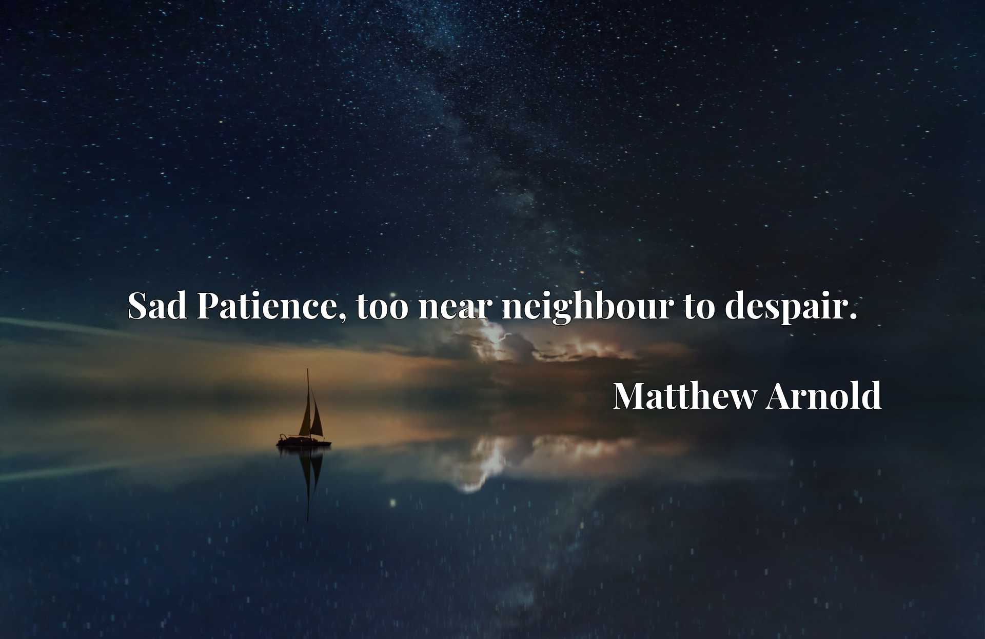 Quote Picture :Sad Patience, too near neighbour to despair.