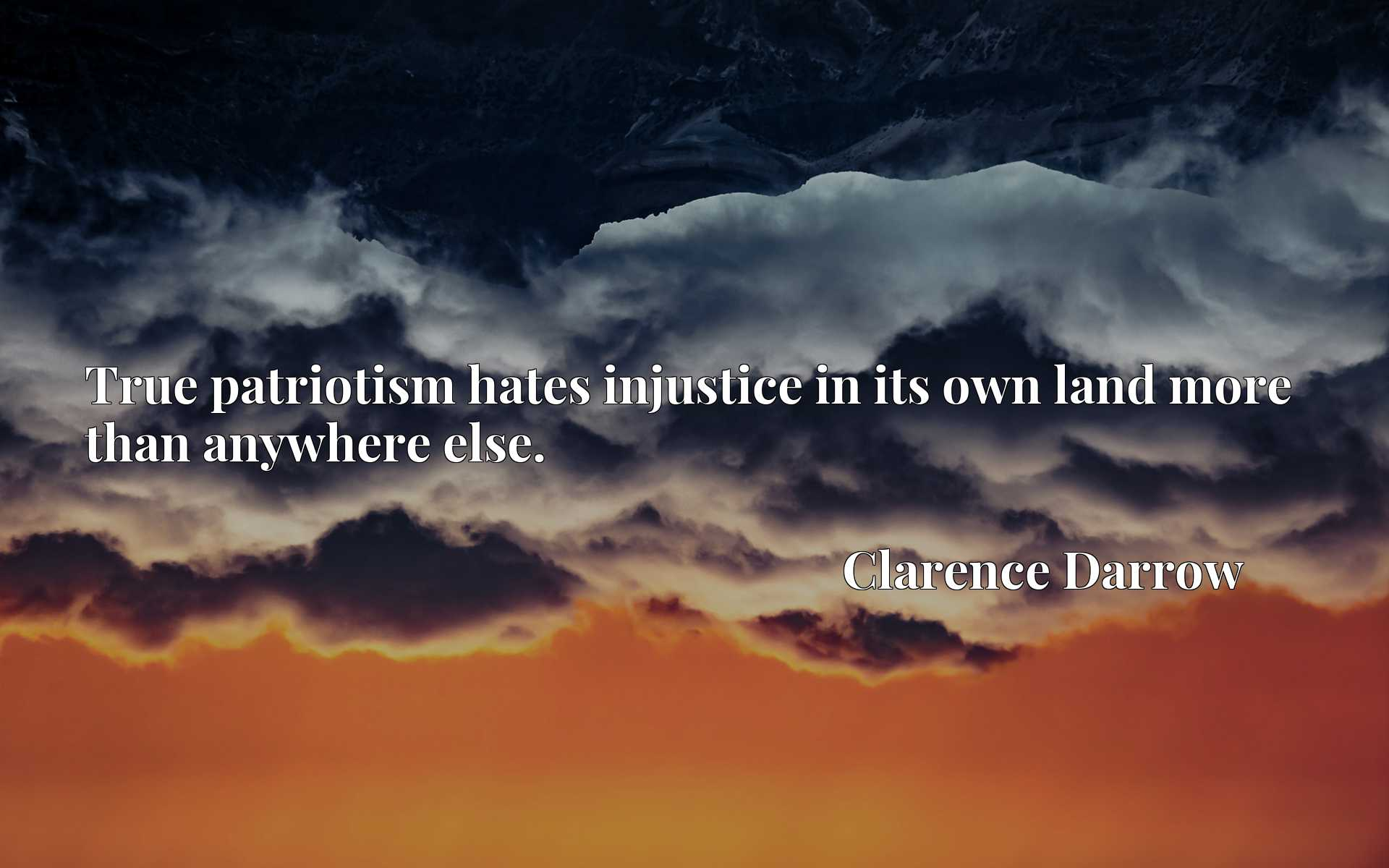 Quote Picture :True patriotism hates injustice in its own land more than anywhere else.