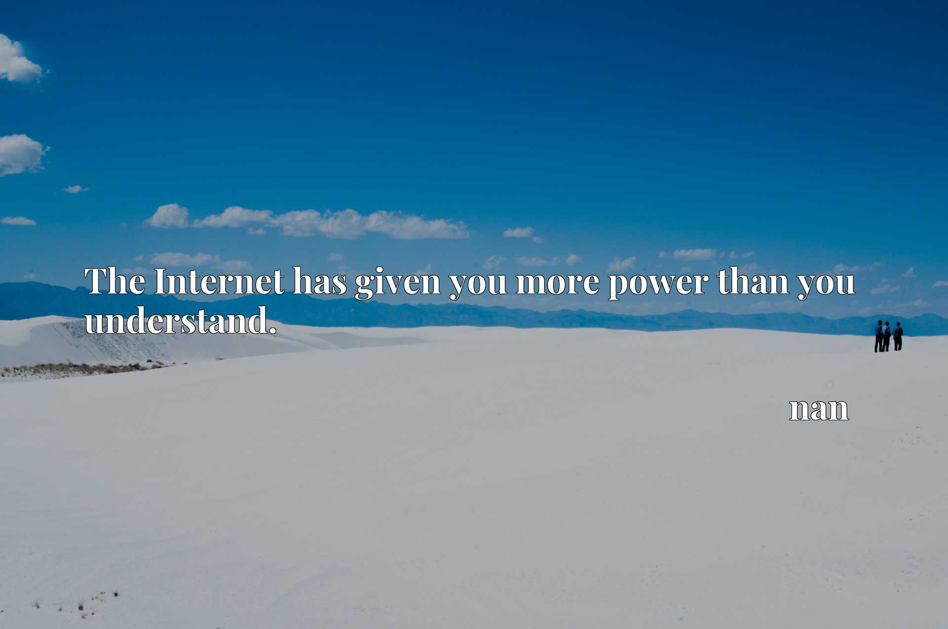 Quote Picture :The Internet has given you more power than you understand.