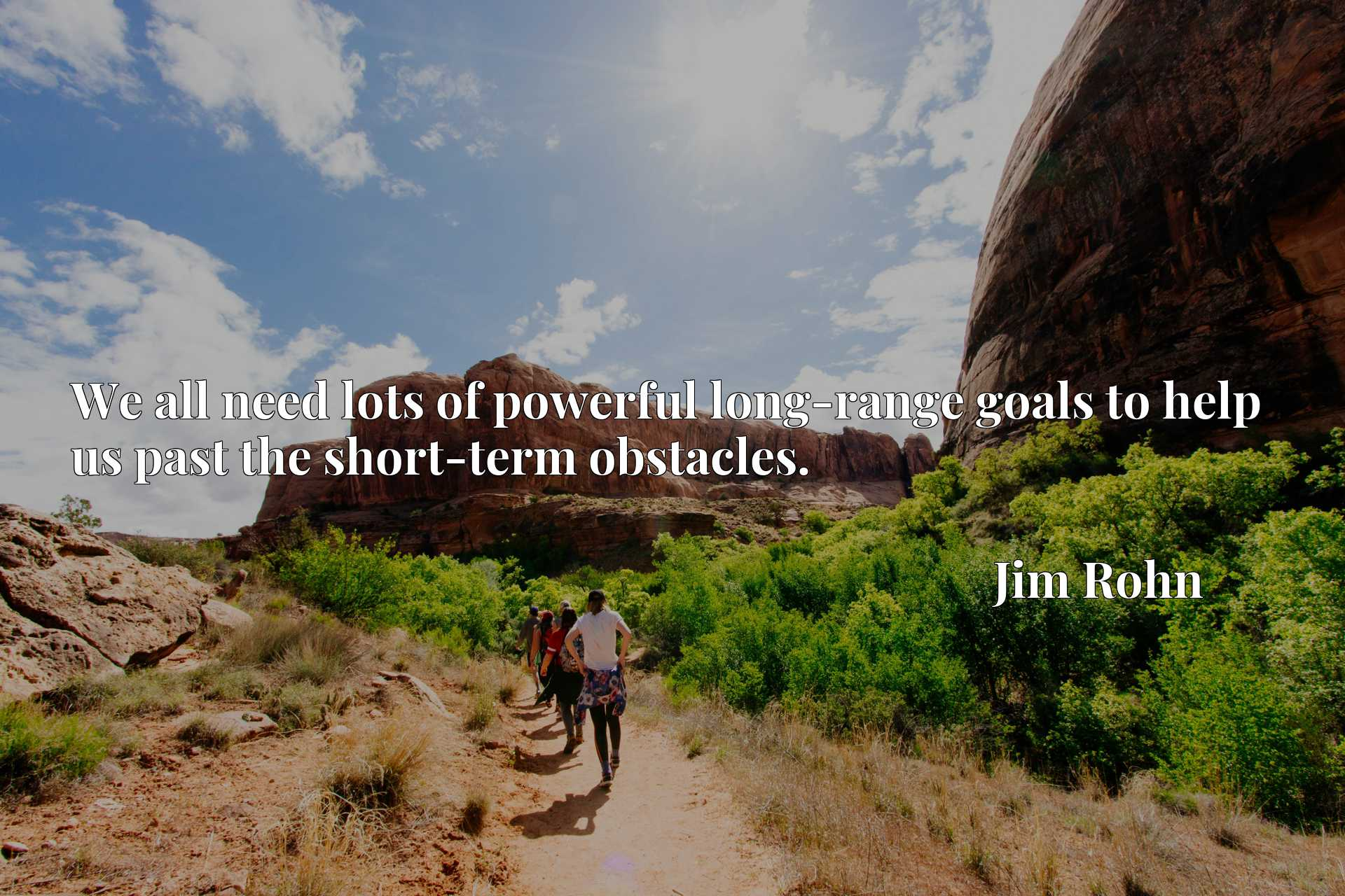 Quote Picture :We all need lots of powerful long-range goals to help us past the short-term obstacles.