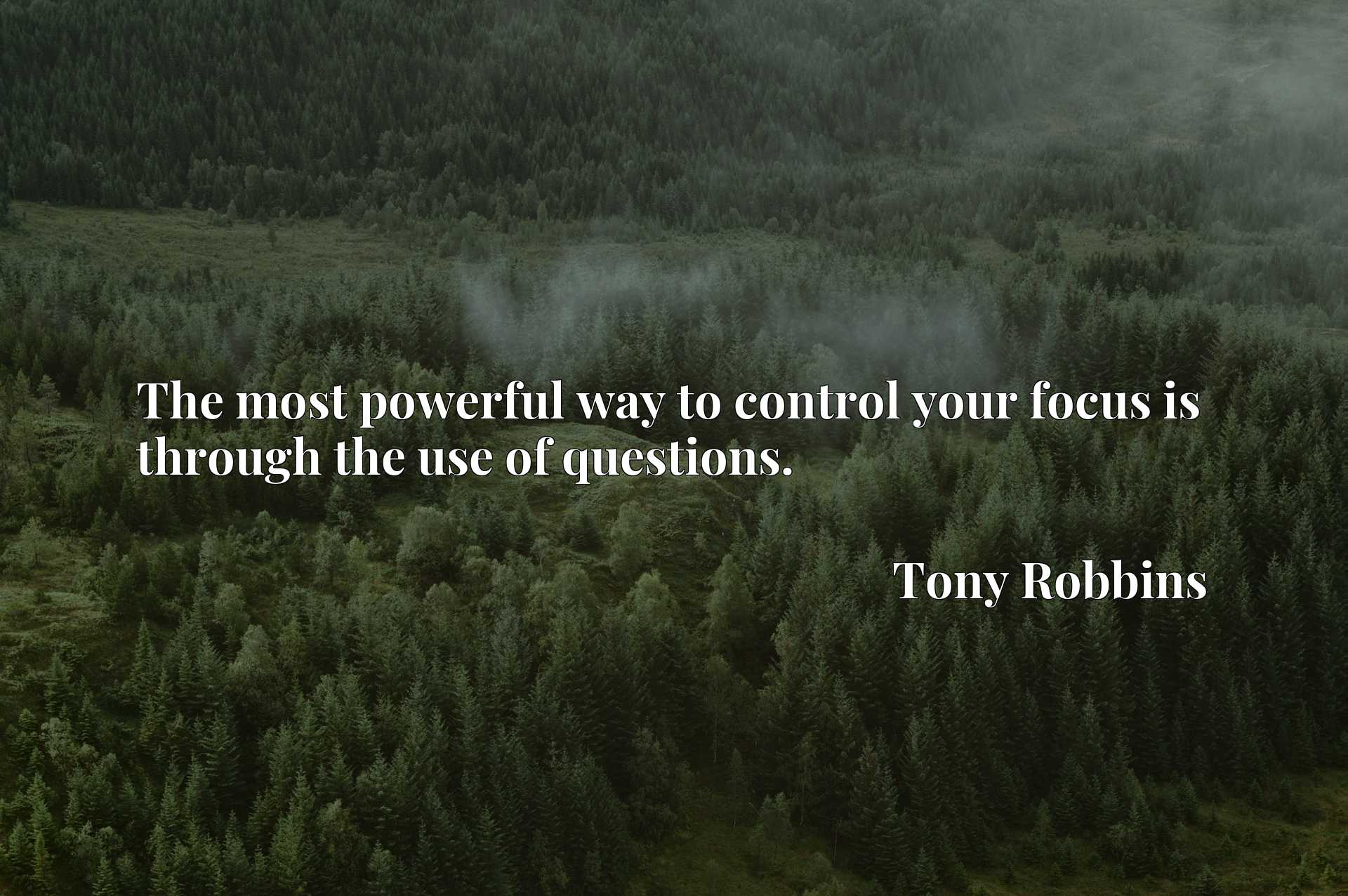 Quote Picture :The most powerful way to control your focus is through the use of questions.
