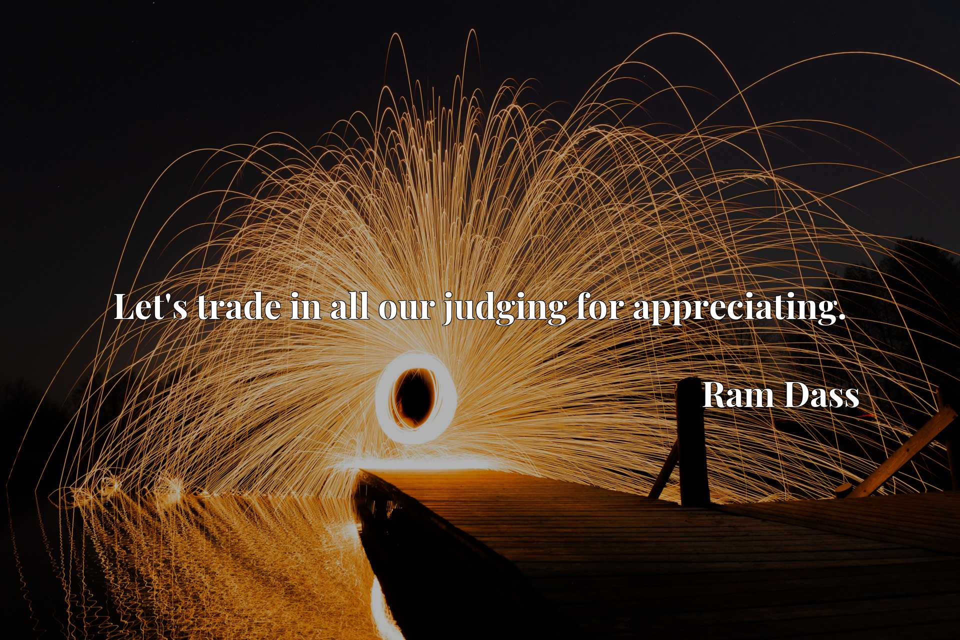Quote Picture :Let's trade in all our judging for appreciating.