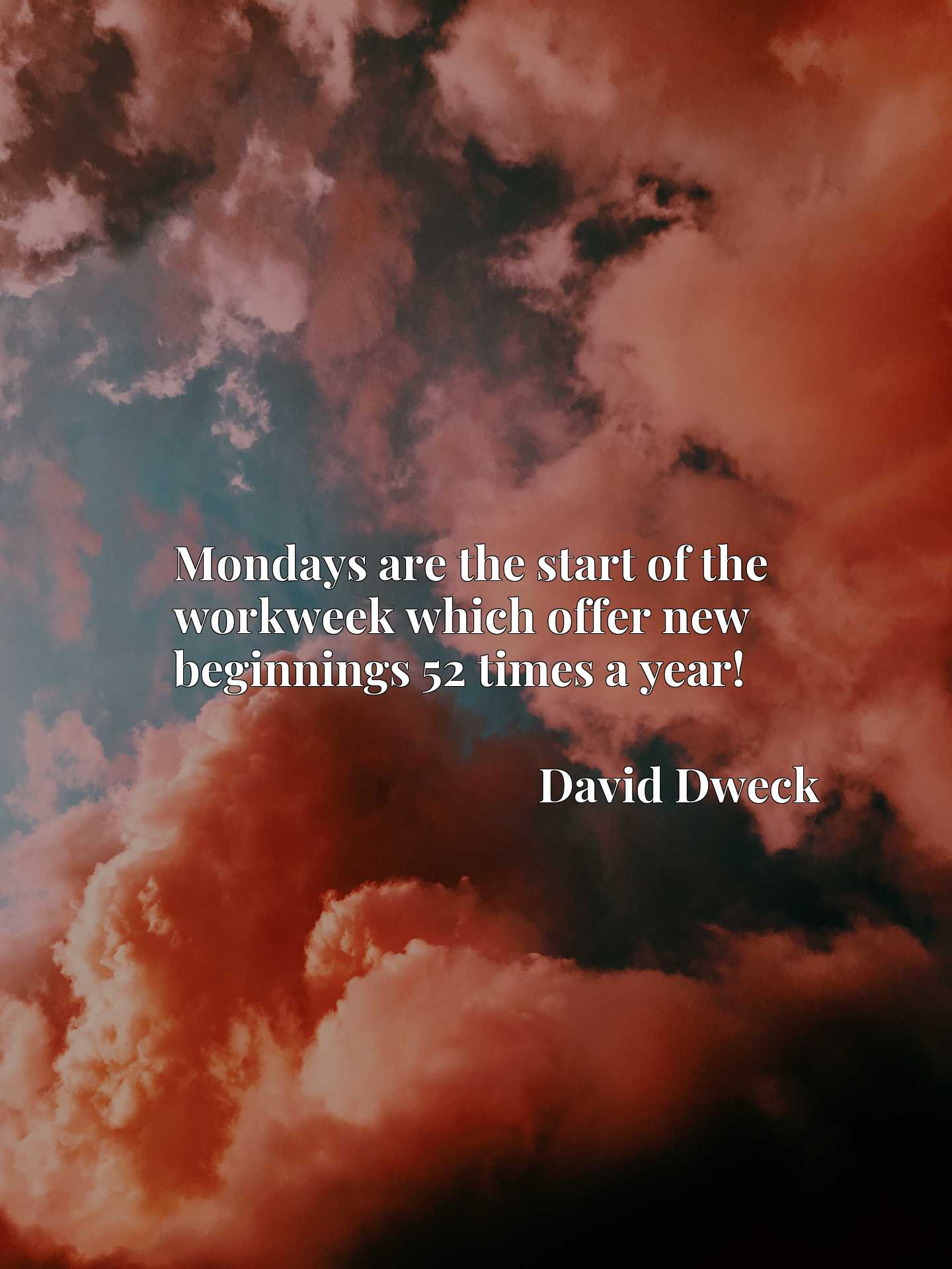Quote Picture :Mondays are the start of the workweek which offer new beginnings 52 times a year!