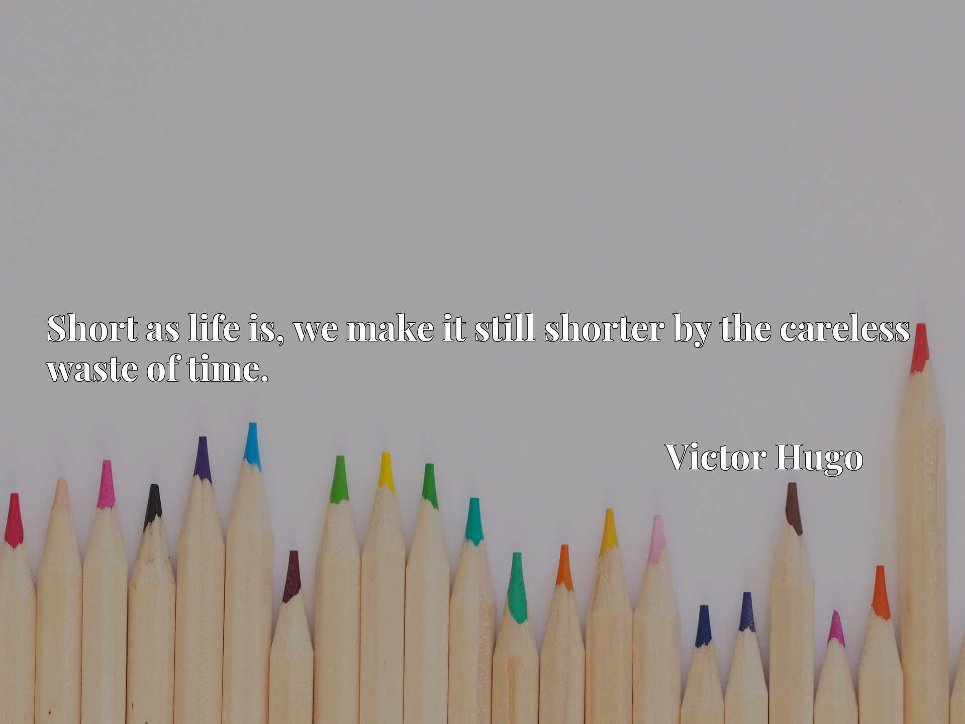 Quote Picture :Short as life is, we make it still shorter by the careless waste of time.