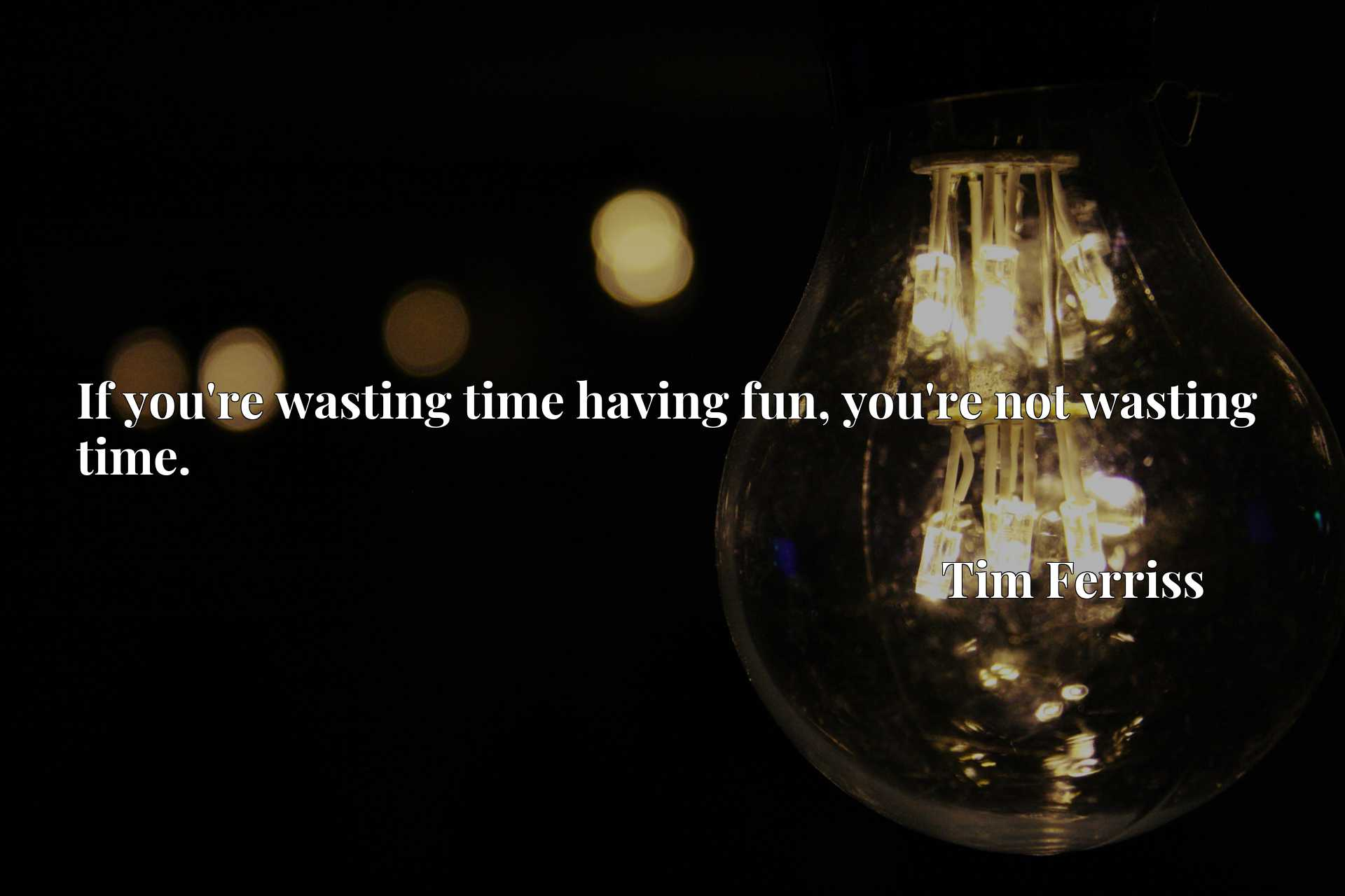 Quote Picture :If you're wasting time having fun, you're not wasting time.
