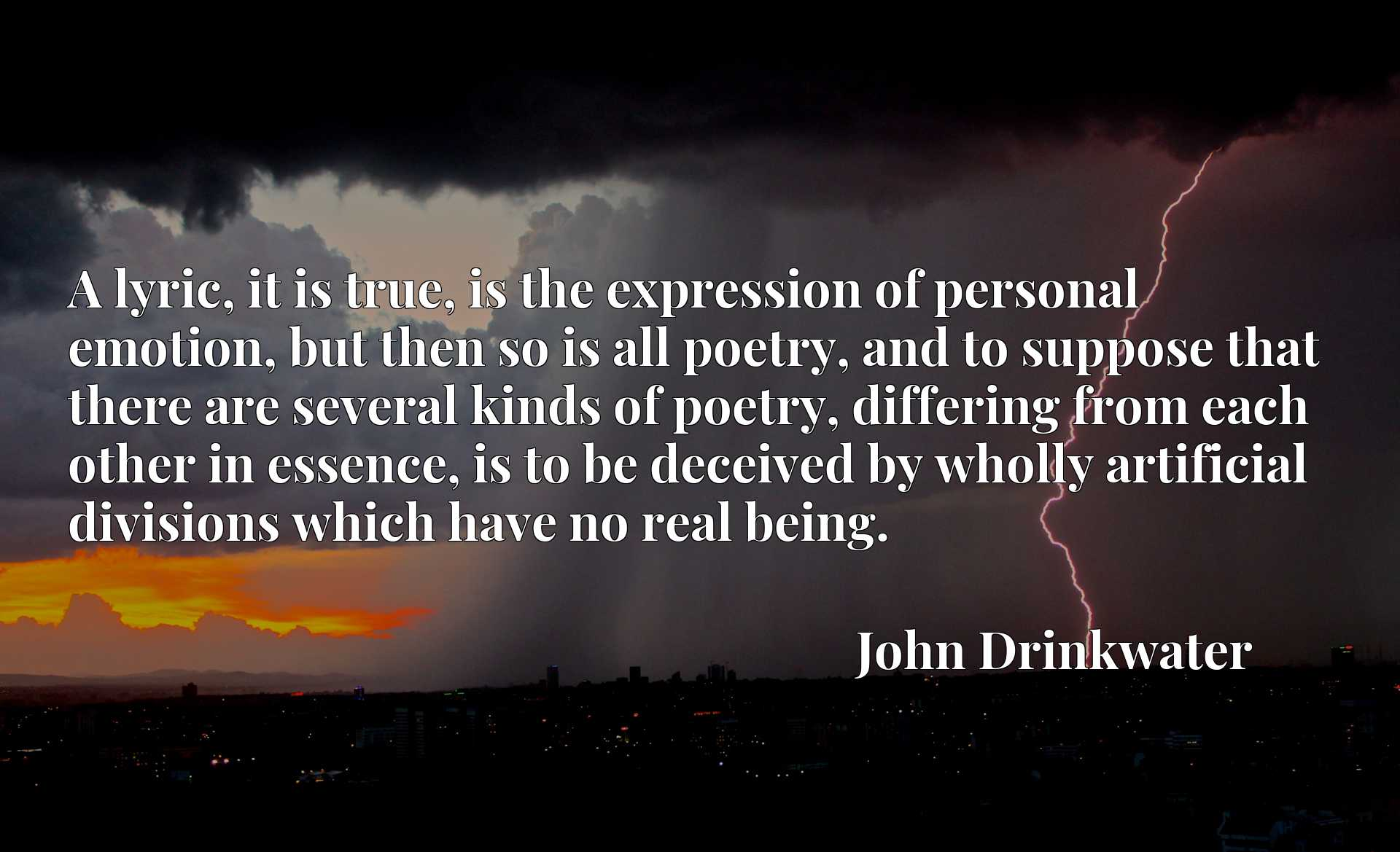 A lyric, it is true, is the expression of personal emotion, but then so is all poetry, and to suppose that there are several kinds of poetry, differing from each other in essence, is to be deceived by wholly artificial divisions which have no real being.