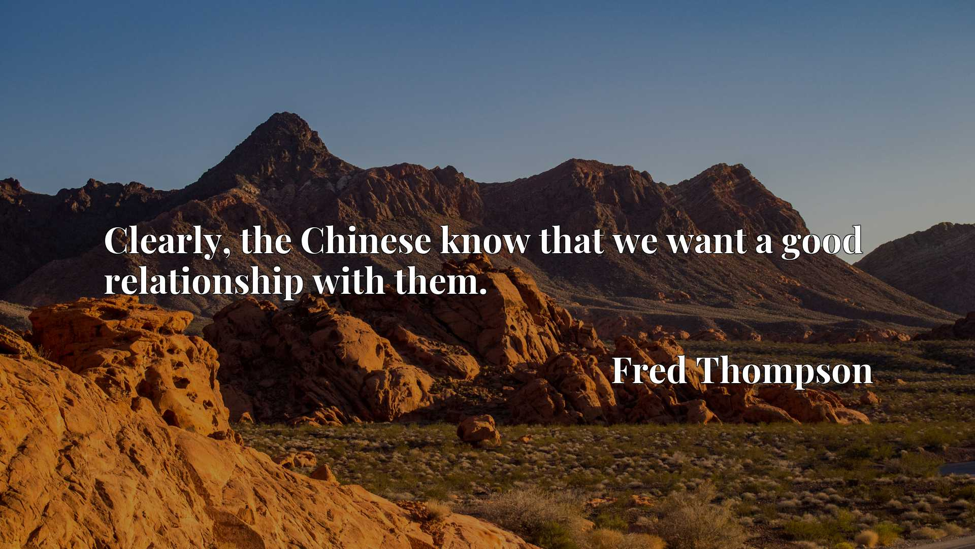 Quote Picture :Clearly, the Chinese know that we want a good relationship with them.