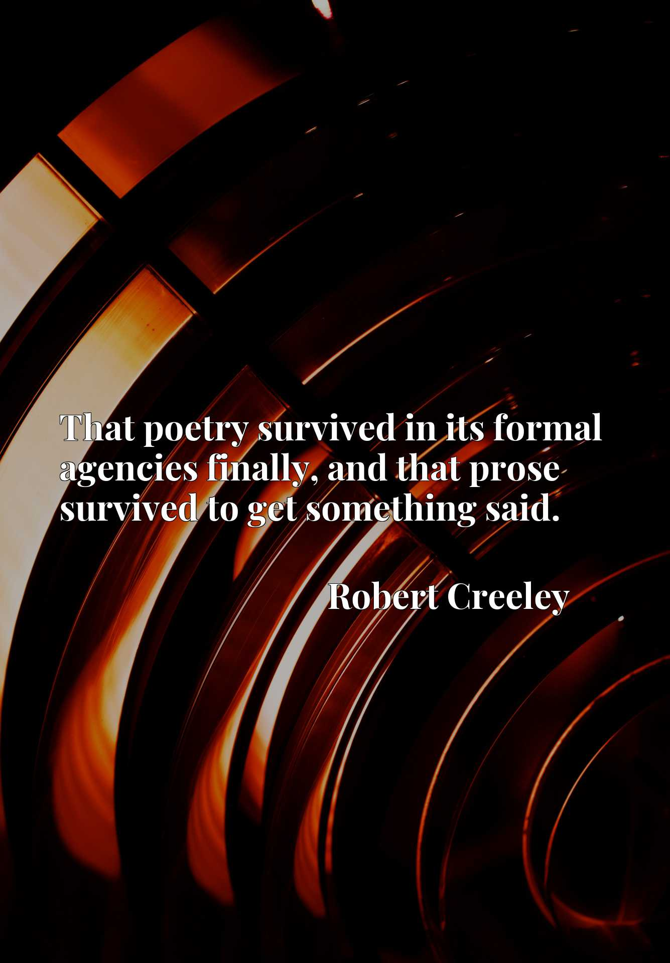 That poetry survived in its formal agencies finally, and that prose survived to get something said.