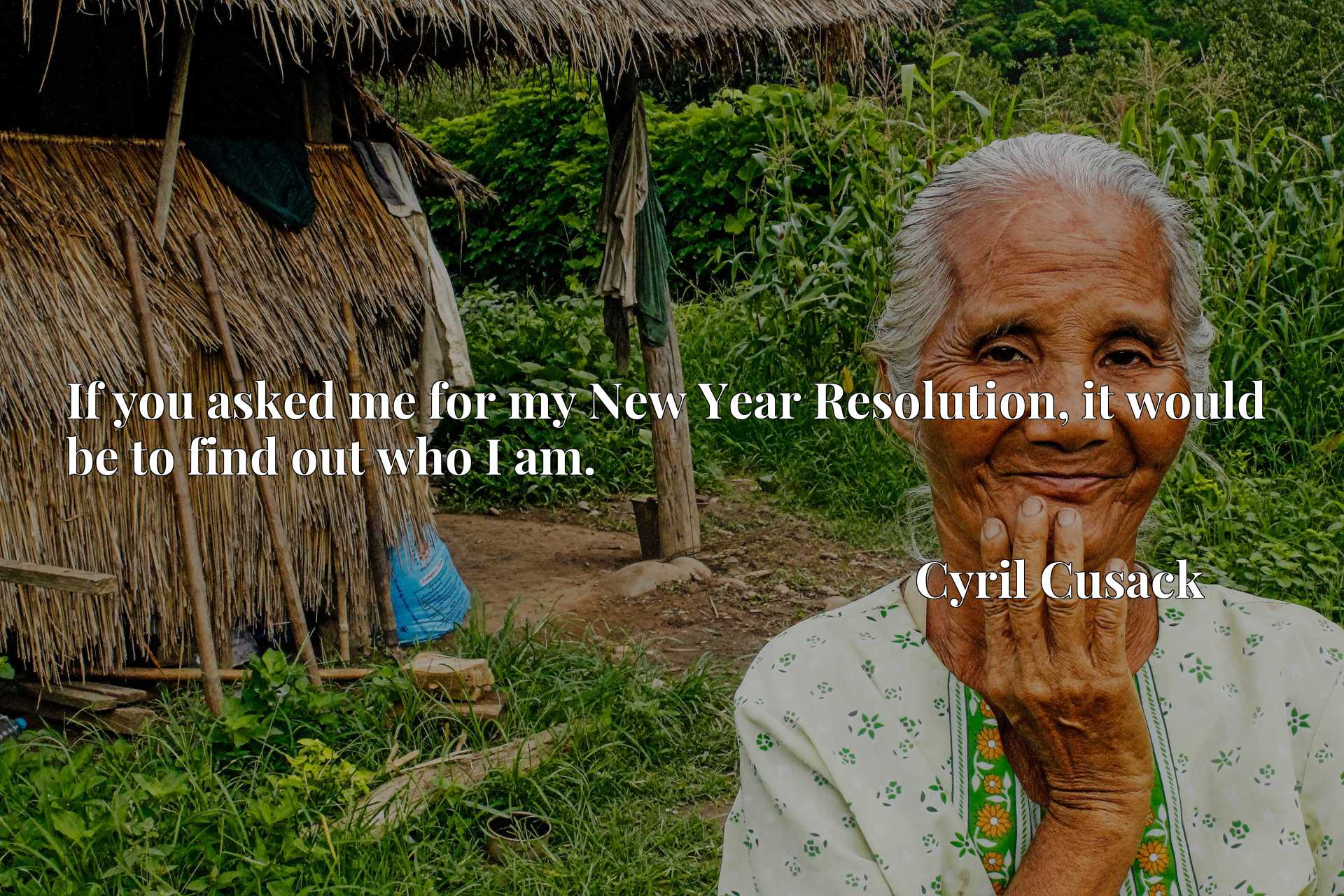 Quote Picture :If you asked me for my New Year Resolution, it would be to find out who I am.
